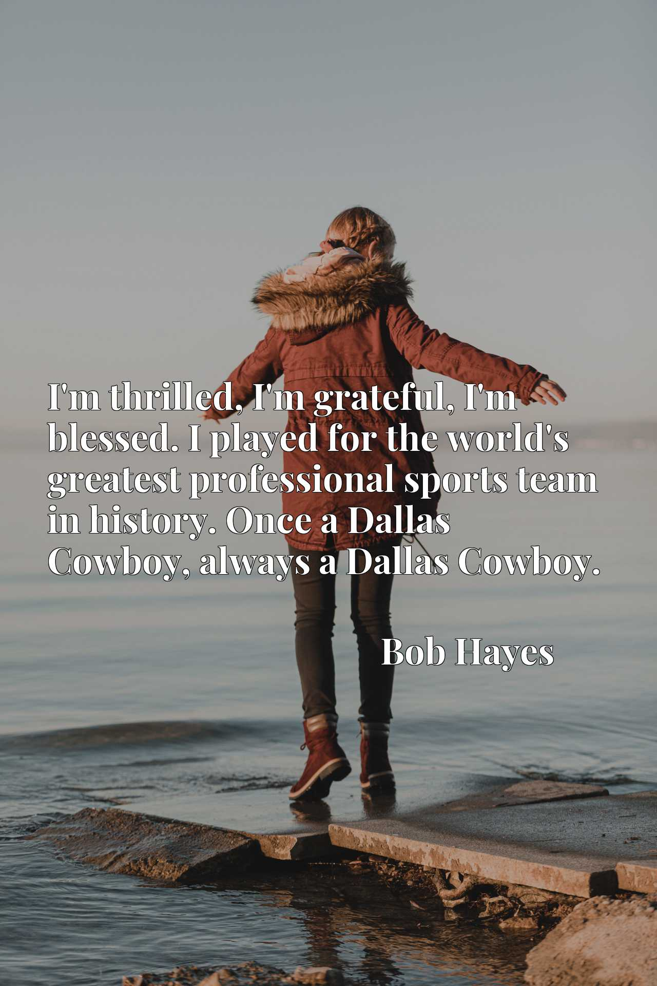 Quote Picture :I'm thrilled, I'm grateful, I'm blessed. I played for the world's greatest professional sports team in history. Once a Dallas Cowboy, always a Dallas Cowboy.