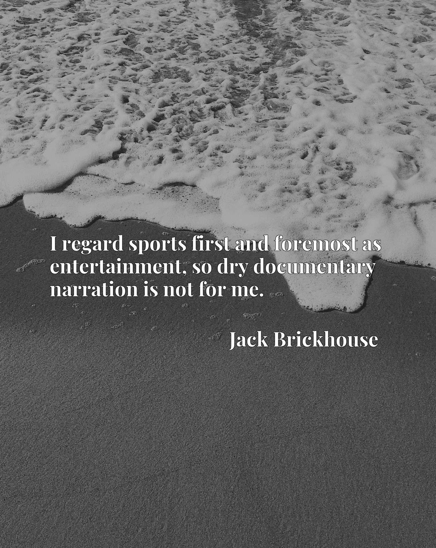 Quote Picture :I regard sports first and foremost as entertainment, so dry documentary narration is not for me.