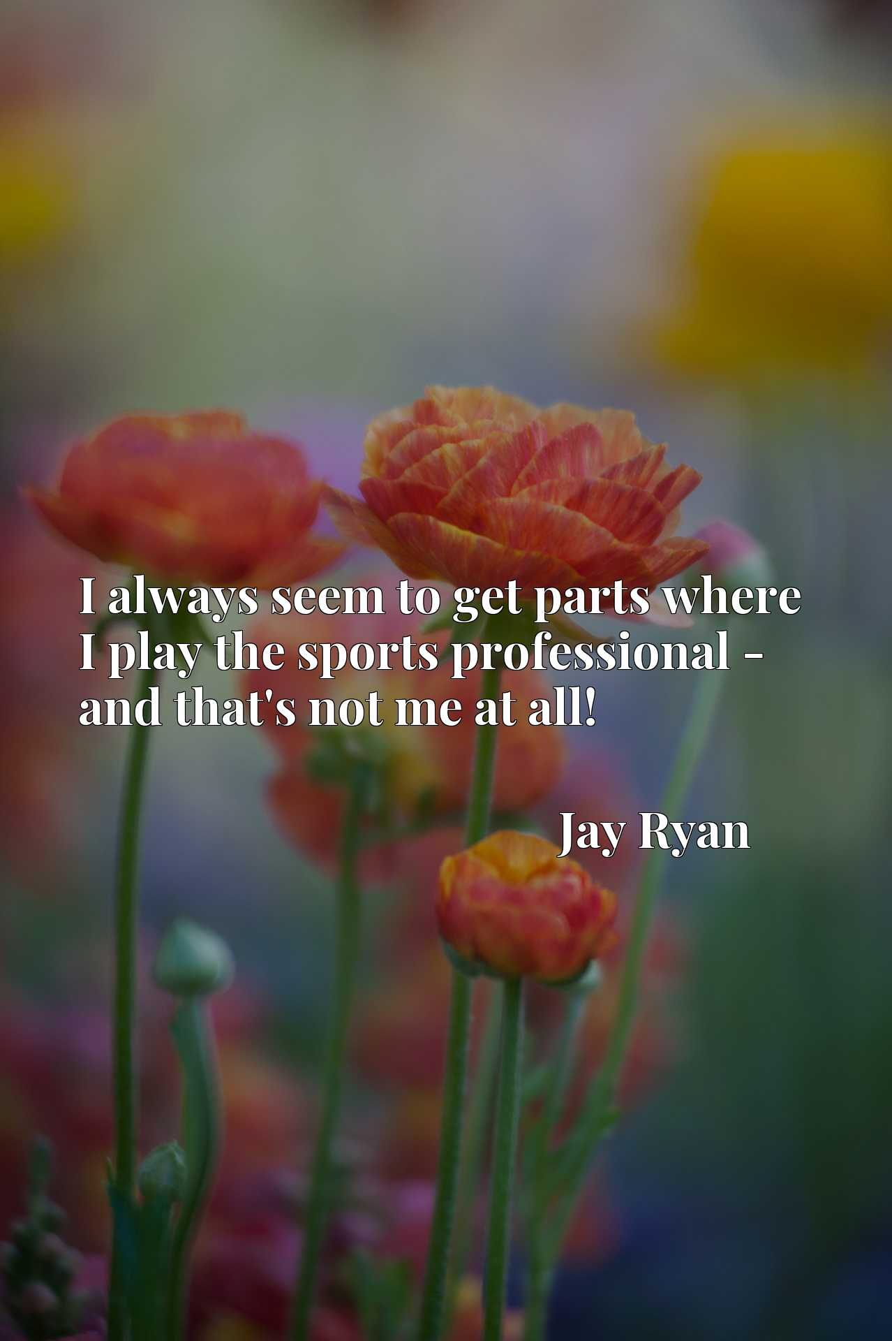 Quote Picture :I always seem to get parts where I play the sports professional - and that's not me at all!