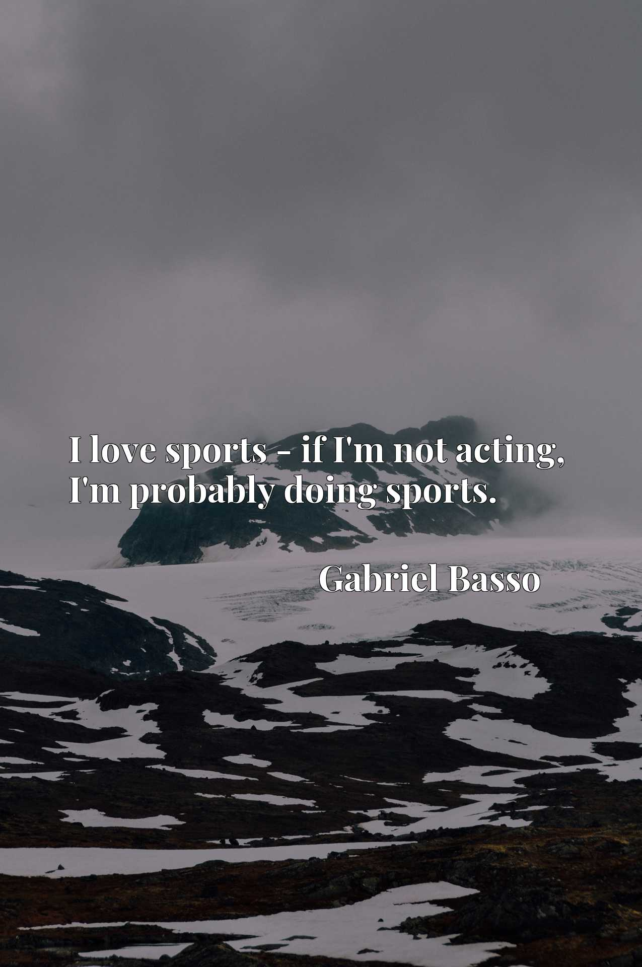 Quote Picture :I love sports - if I'm not acting, I'm probably doing sports.