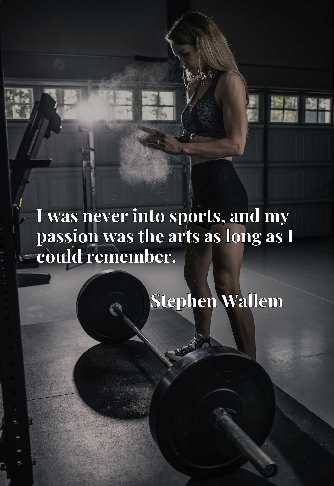 Quote Picture :I was never into sports, and my passion was the arts as long as I could remember.