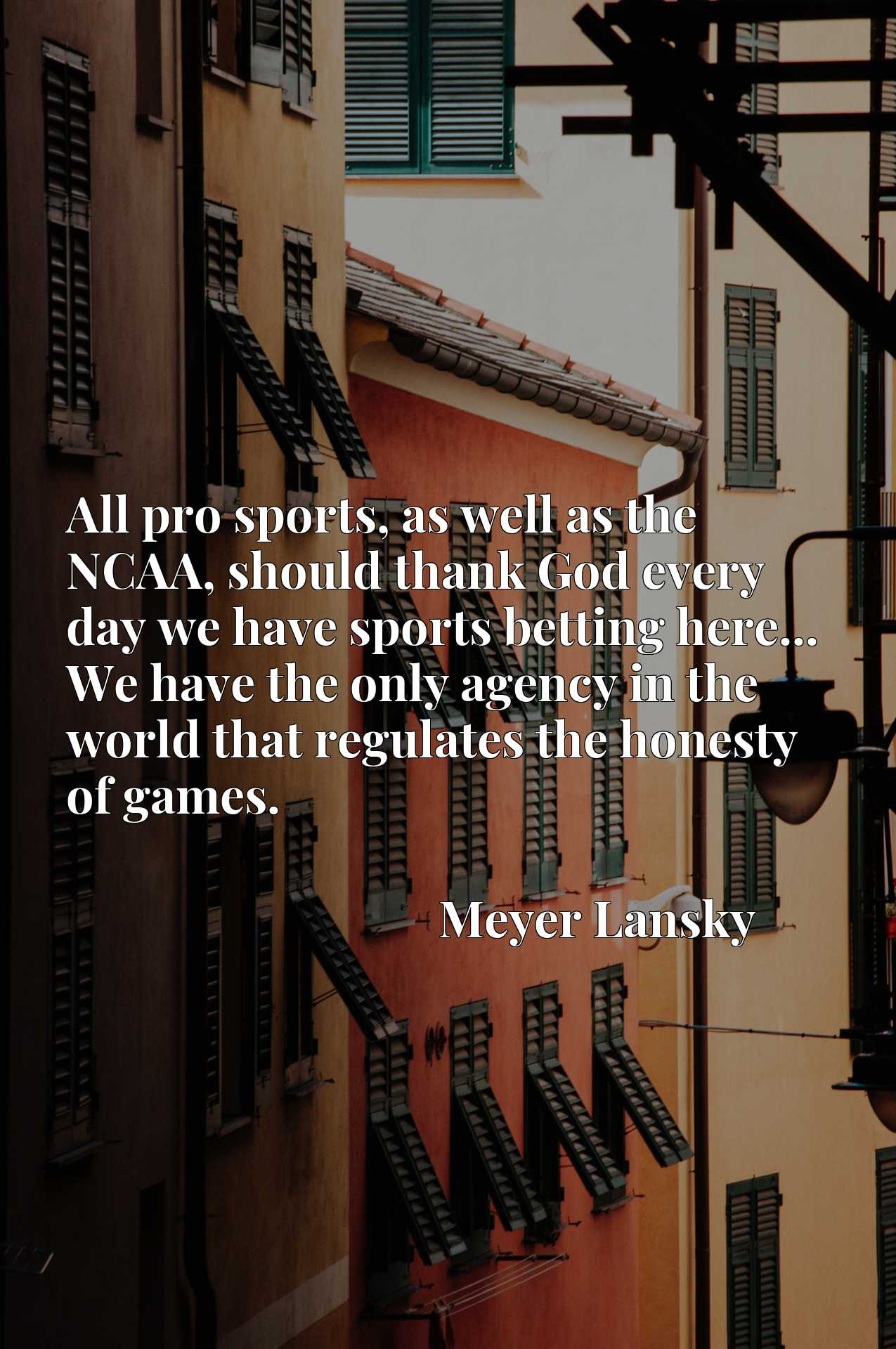 All pro sports, as well as the NCAA, should thank God every day we have sports betting here... We have the only agency in the world that regulates the honesty of games.