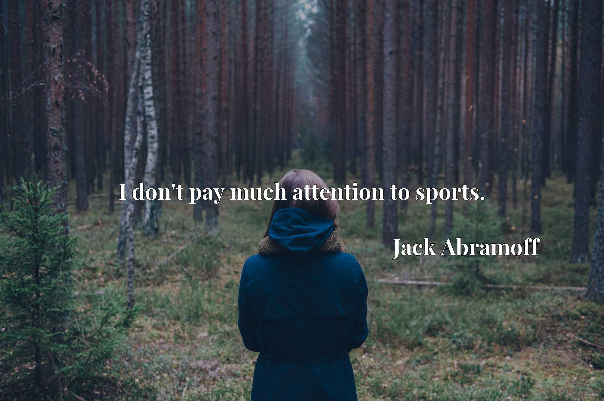 Quote Picture :I don't pay much attention to sports.