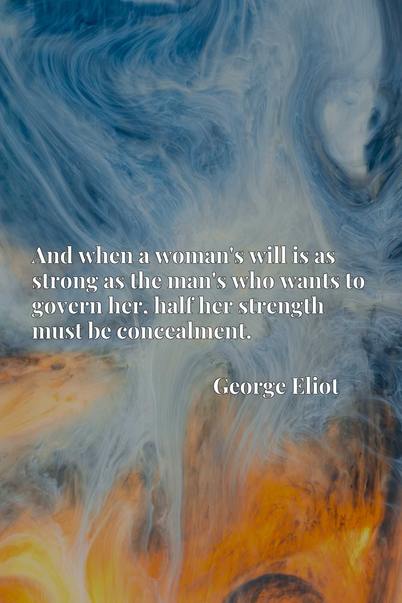 Quote Picture :And when a woman's will is as strong as the man's who wants to govern her, half her strength must be concealment.