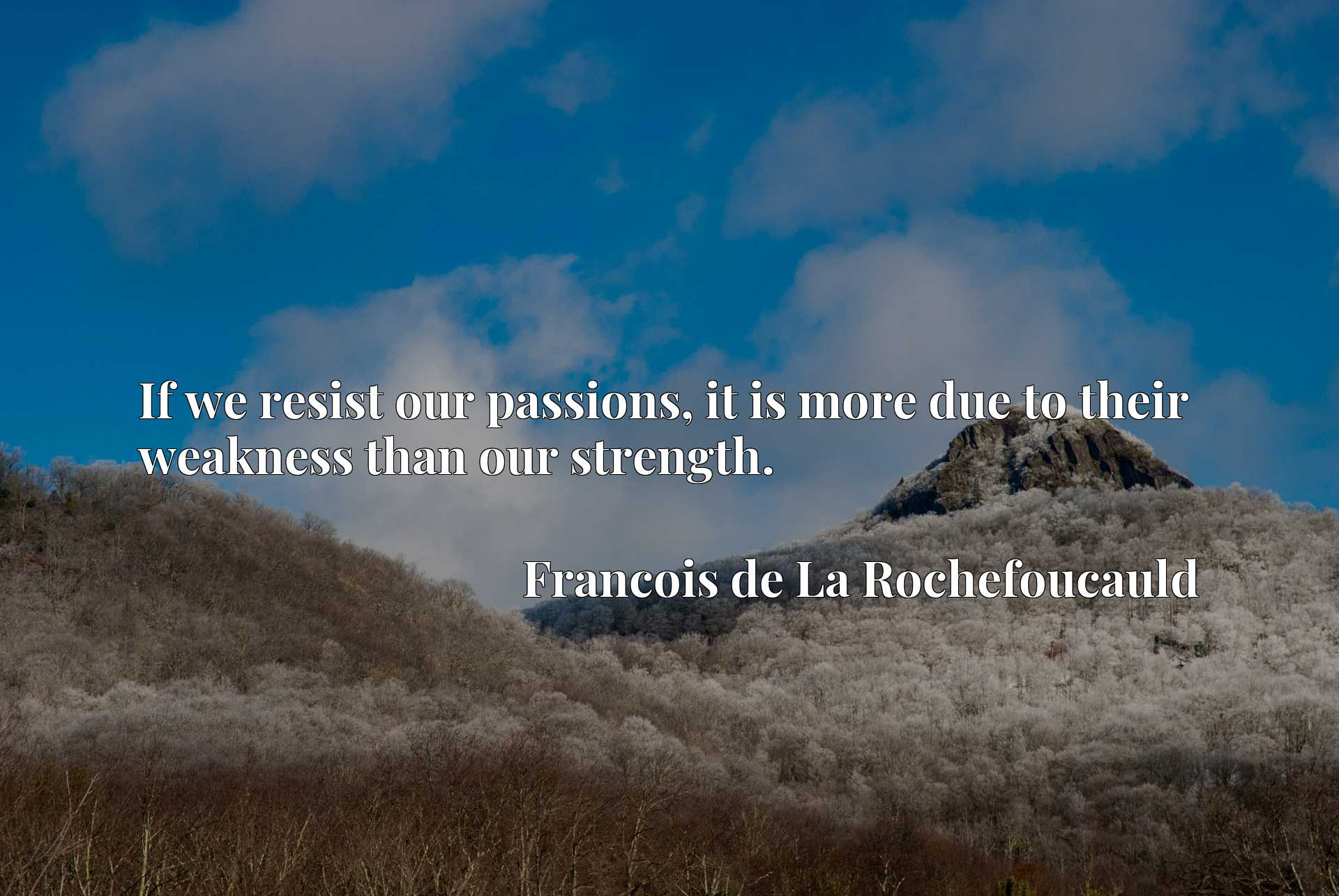 Quote Picture :If we resist our passions, it is more due to their weakness than our strength.