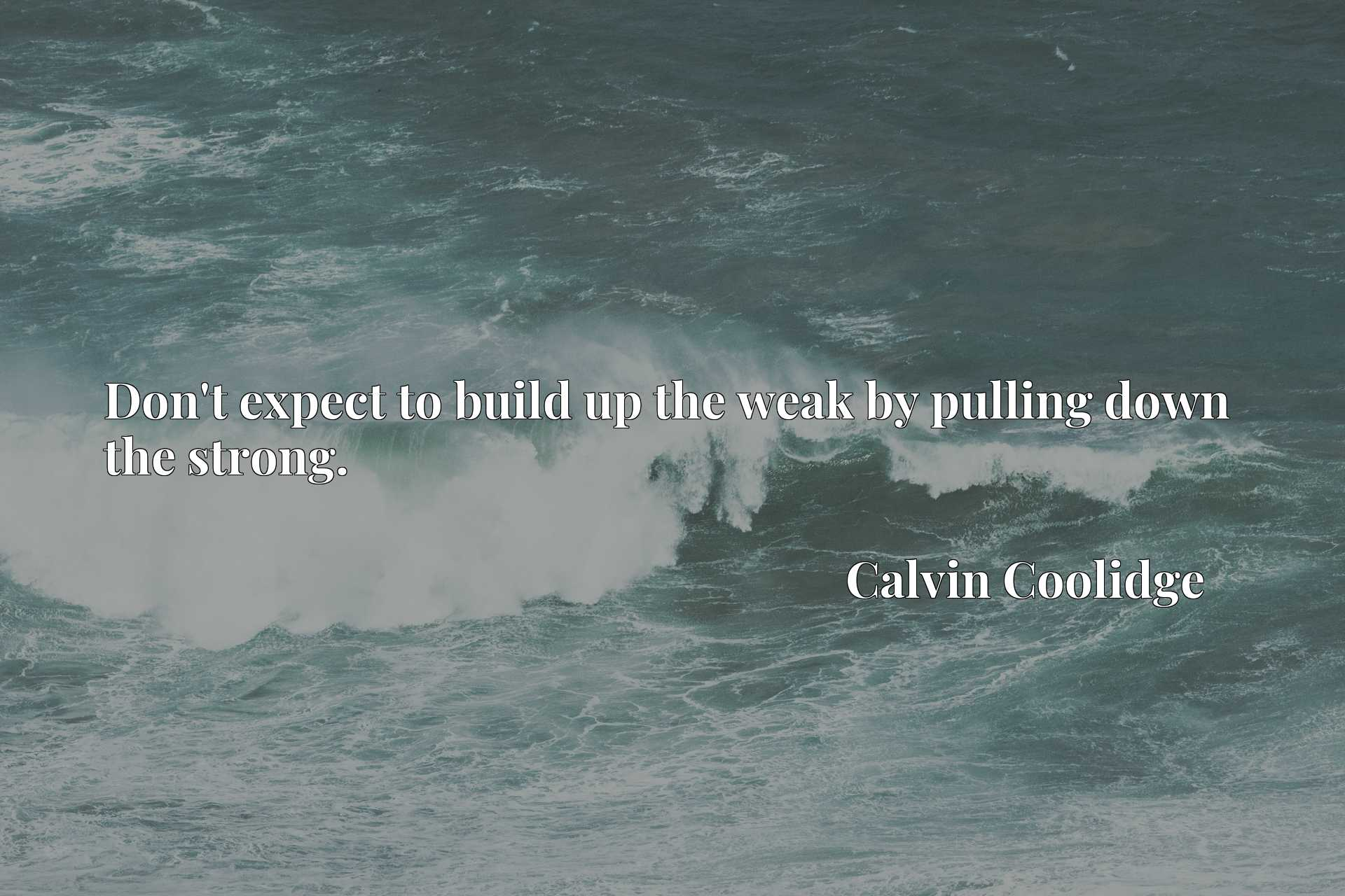 Quote Picture :Don't expect to build up the weak by pulling down the strong.
