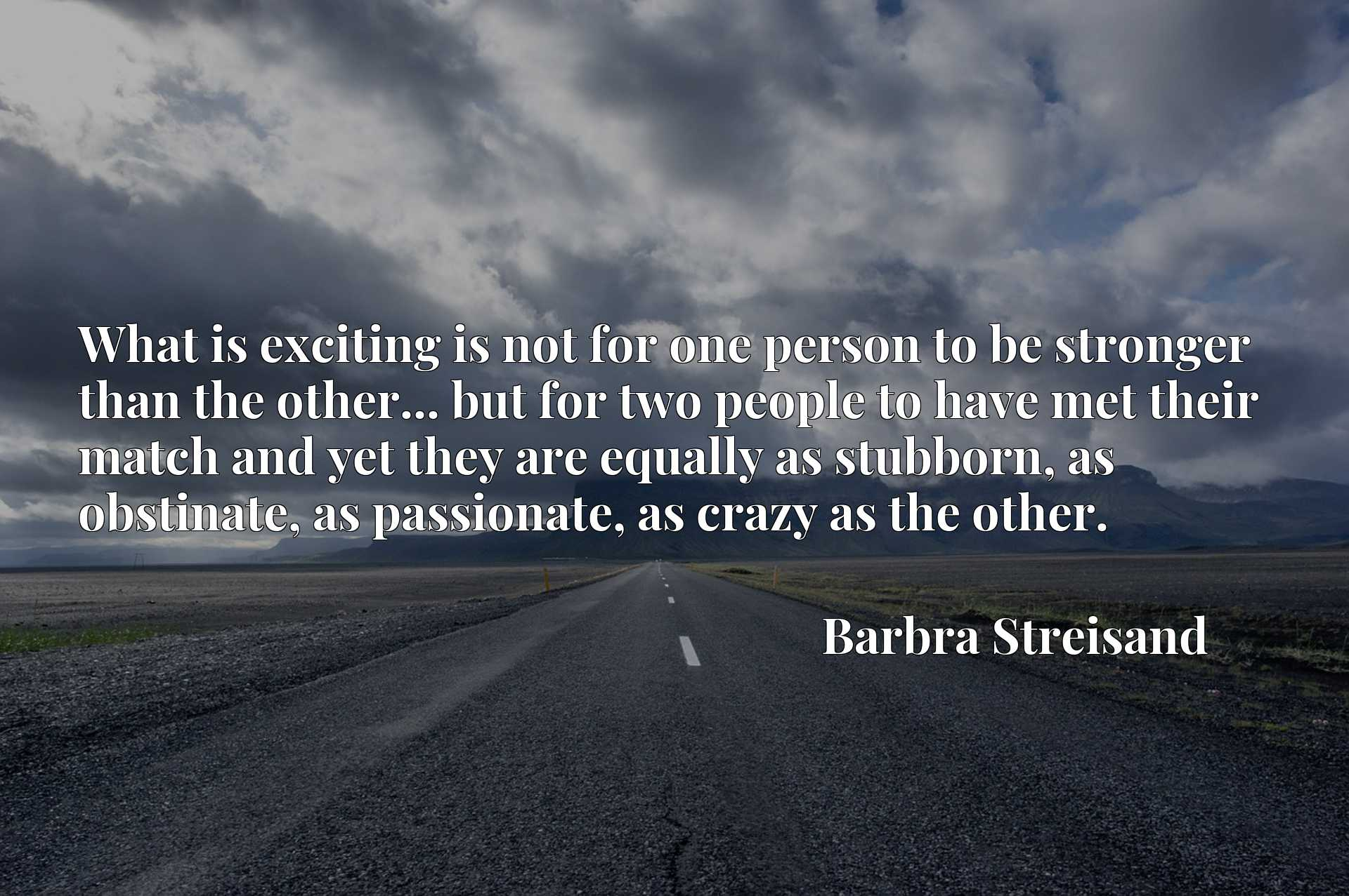 Quote Picture :What is exciting is not for one person to be stronger than the other... but for two people to have met their match and yet they are equally as stubborn, as obstinate, as passionate, as crazy as the other.