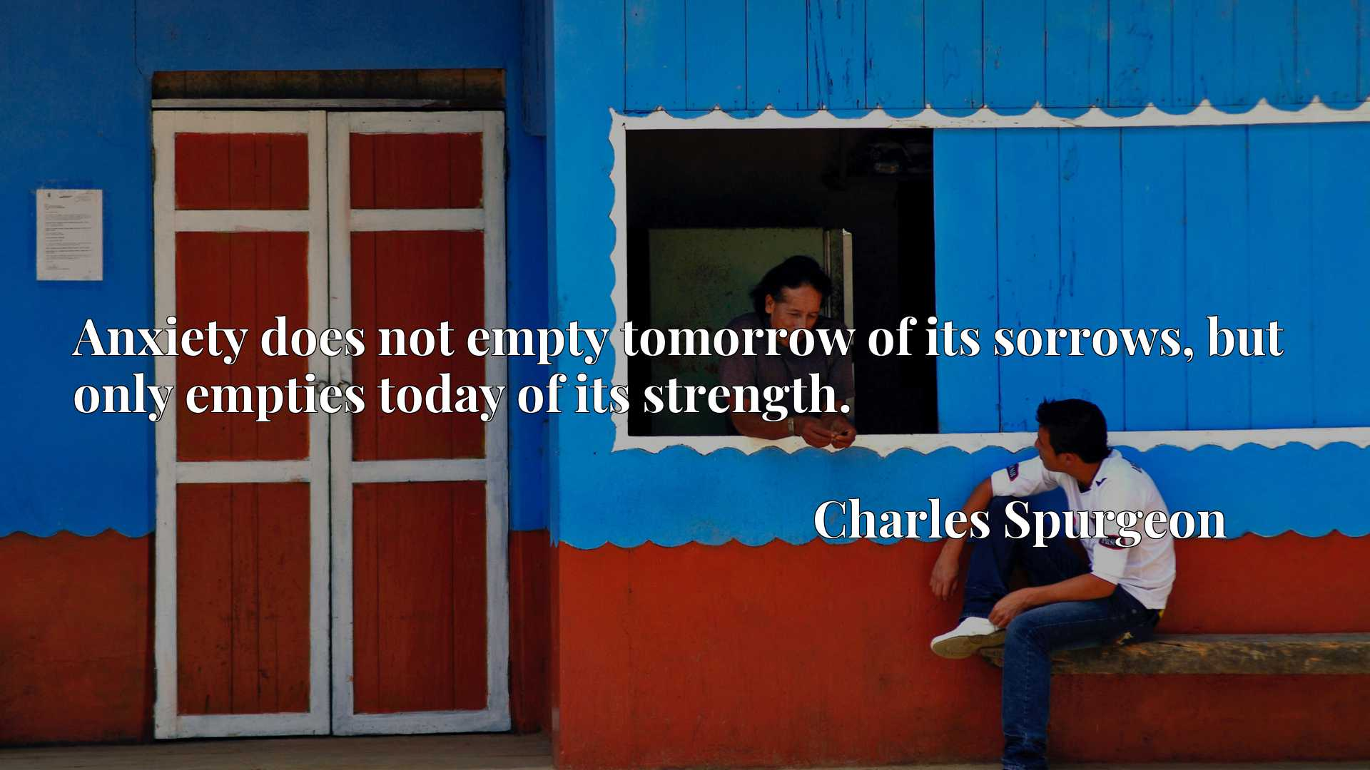 Quote Picture :Anxiety does not empty tomorrow of its sorrows, but only empties today of its strength.