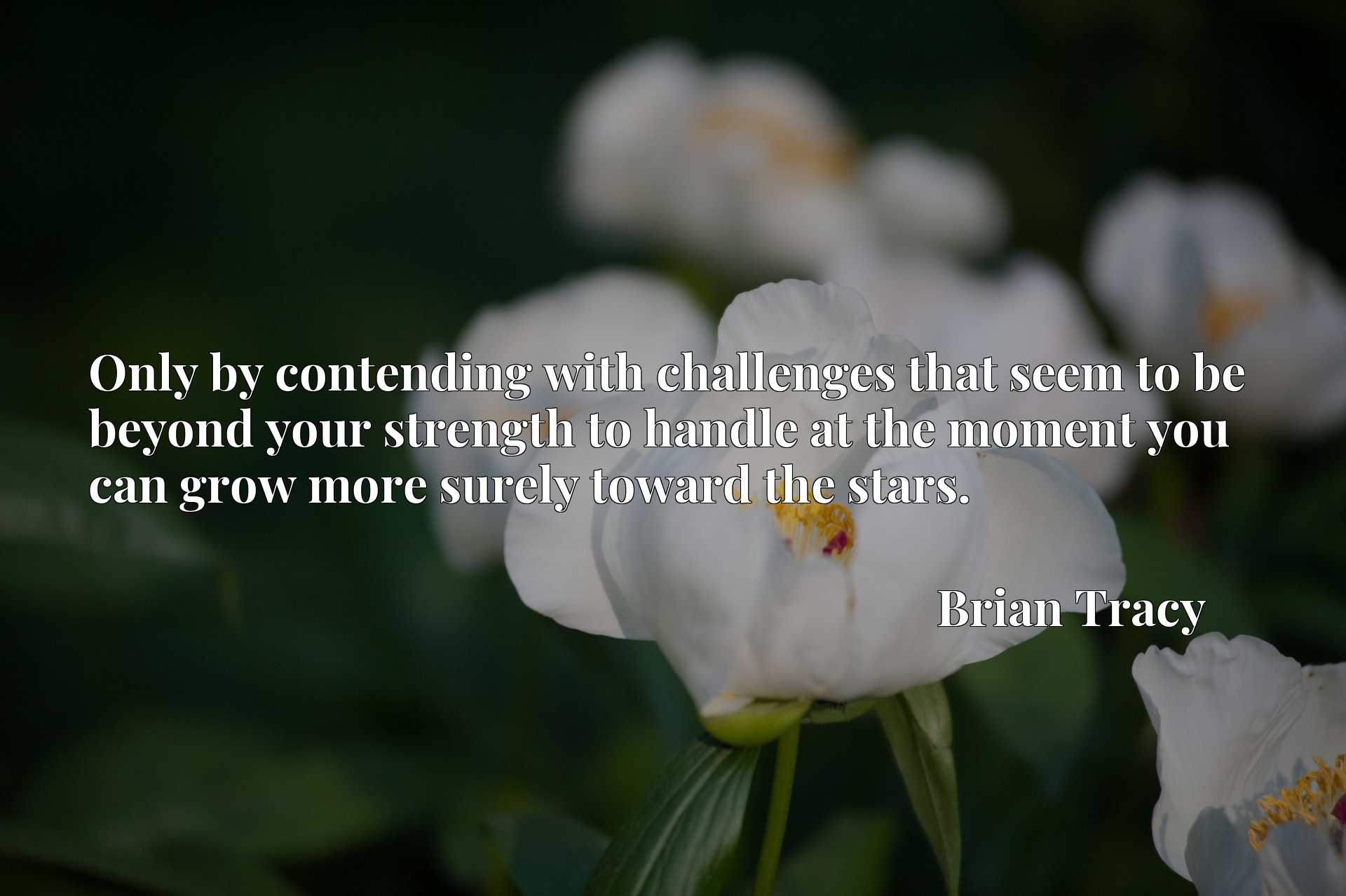 Quote Picture :Only by contending with challenges that seem to be beyond your strength to handle at the moment you can grow more surely toward the stars.