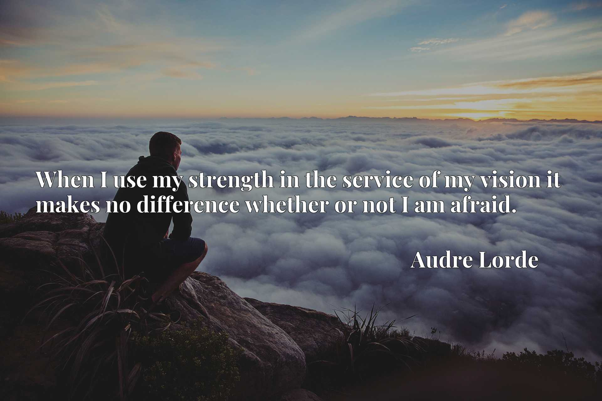 Quote Picture :When I use my strength in the service of my vision it makes no difference whether or not I am afraid.