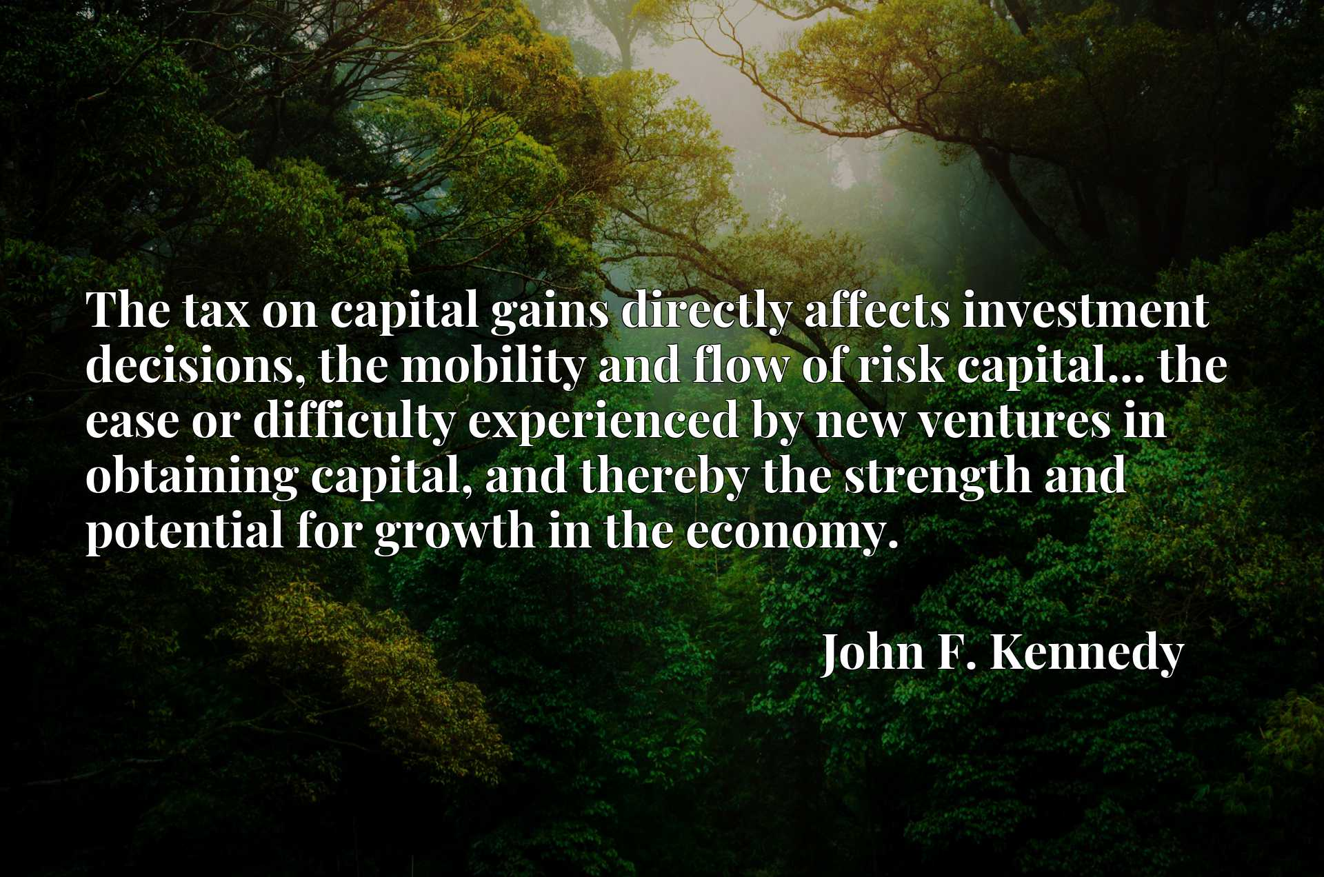 Quote Picture :The tax on capital gains directly affects investment decisions, the mobility and flow of risk capital... the ease or difficulty experienced by new ventures in obtaining capital, and thereby the strength and potential for growth in the economy.