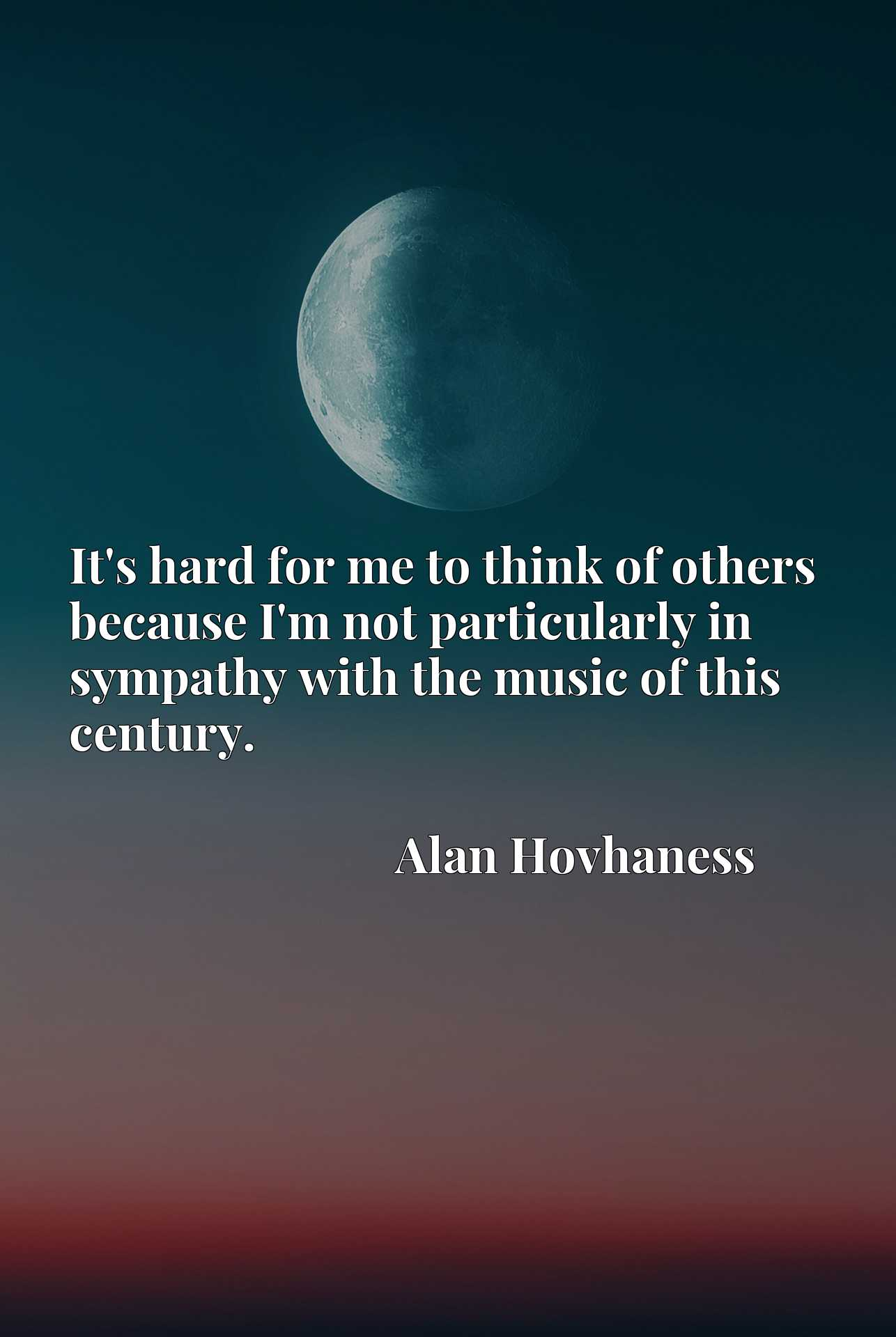 Quote Picture :It's hard for me to think of others because I'm not particularly in sympathy with the music of this century.
