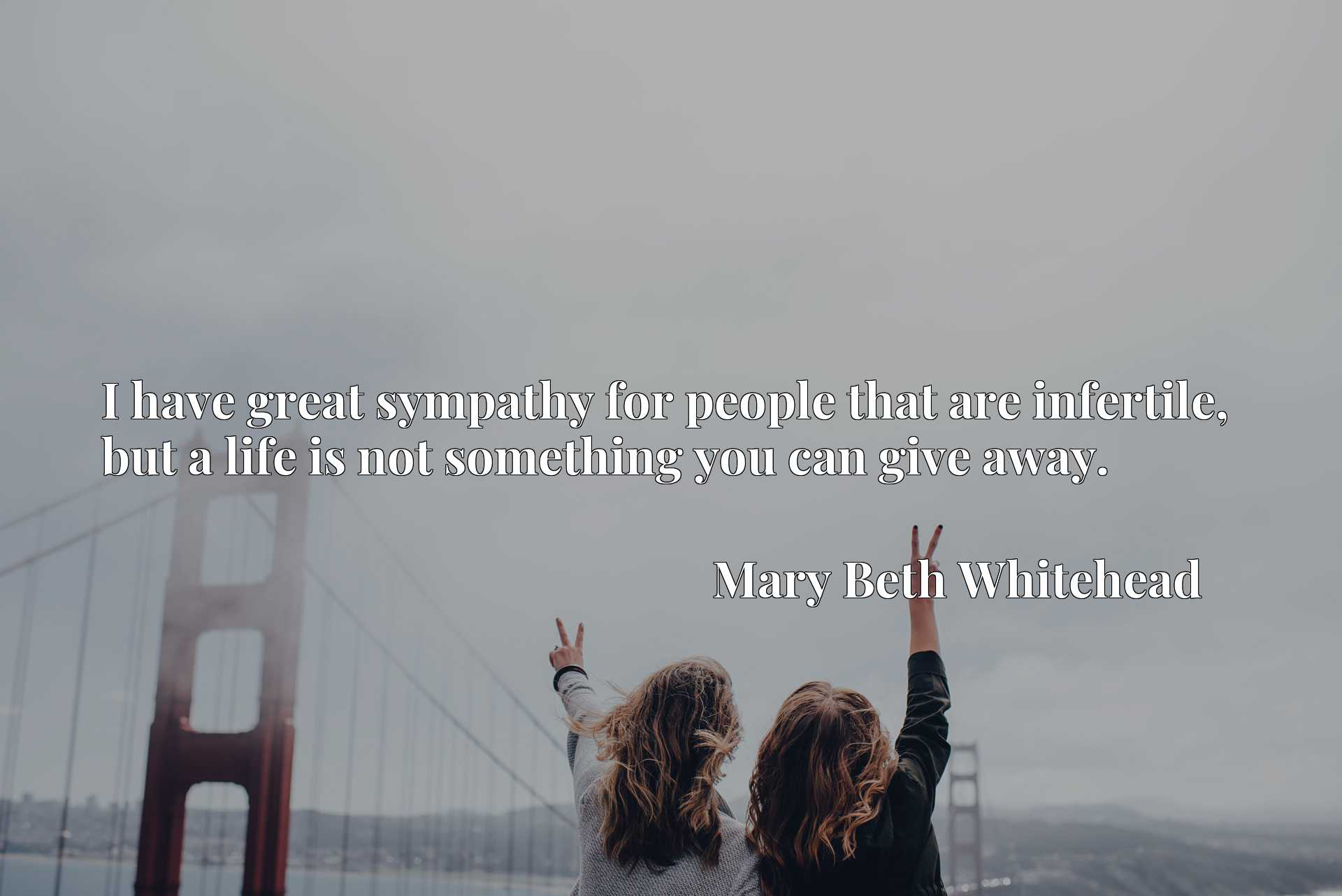 Quote Picture :I have great sympathy for people that are infertile, but a life is not something you can give away.