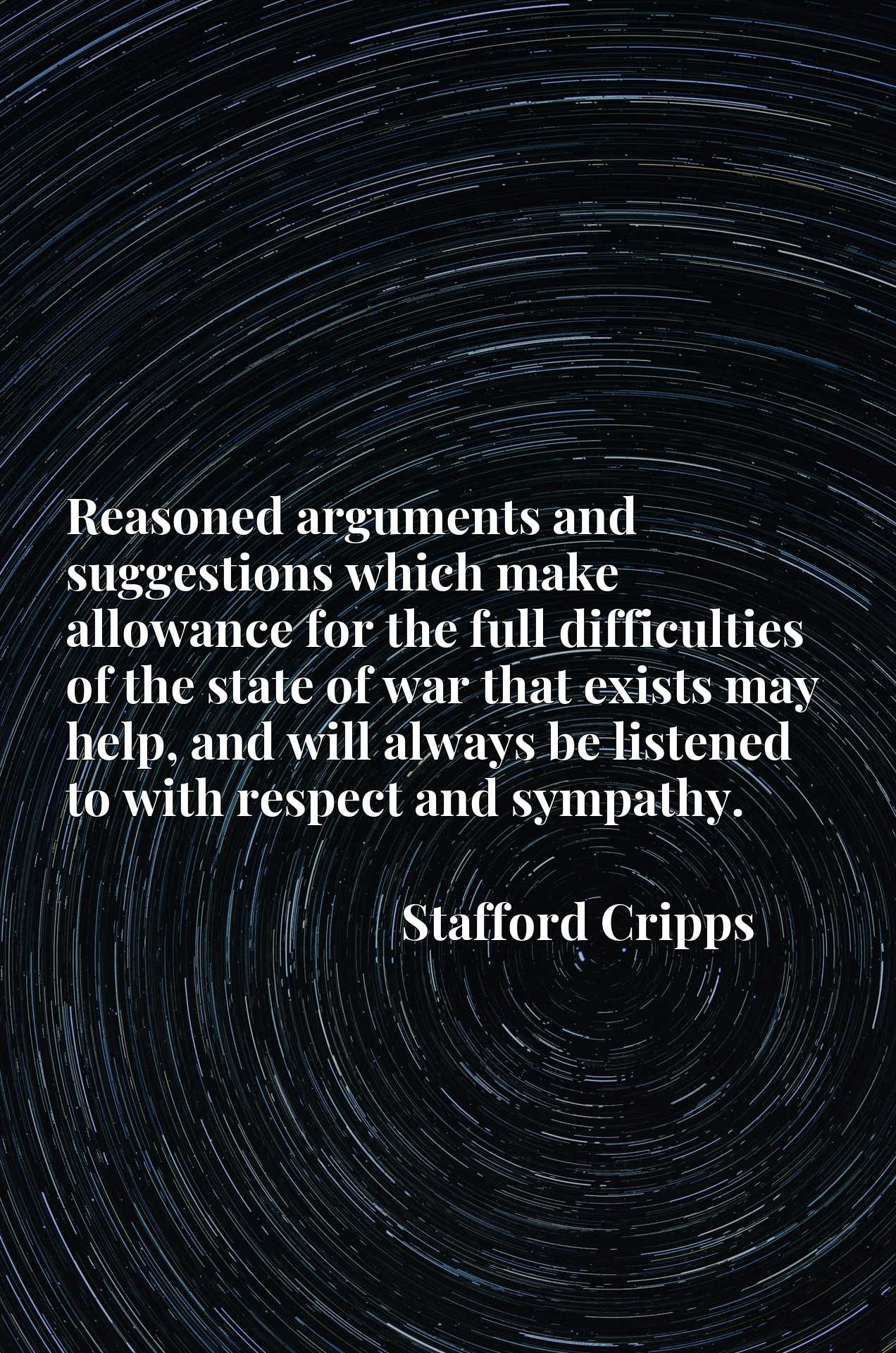 Quote Picture :Reasoned arguments and suggestions which make allowance for the full difficulties of the state of war that exists may help, and will always be listened to with respect and sympathy.