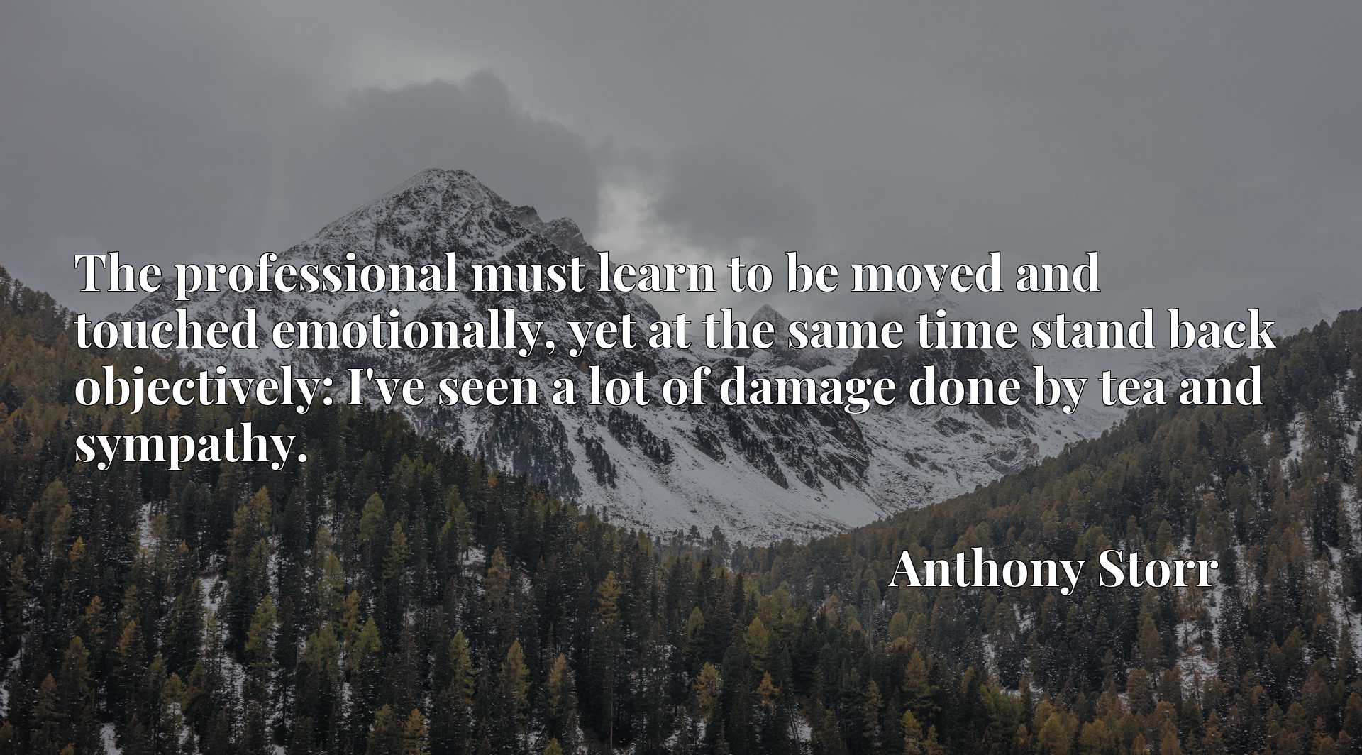 The professional must learn to be moved and touched emotionally, yet at the same time stand back objectively: I've seen a lot of damage done by tea and sympathy.