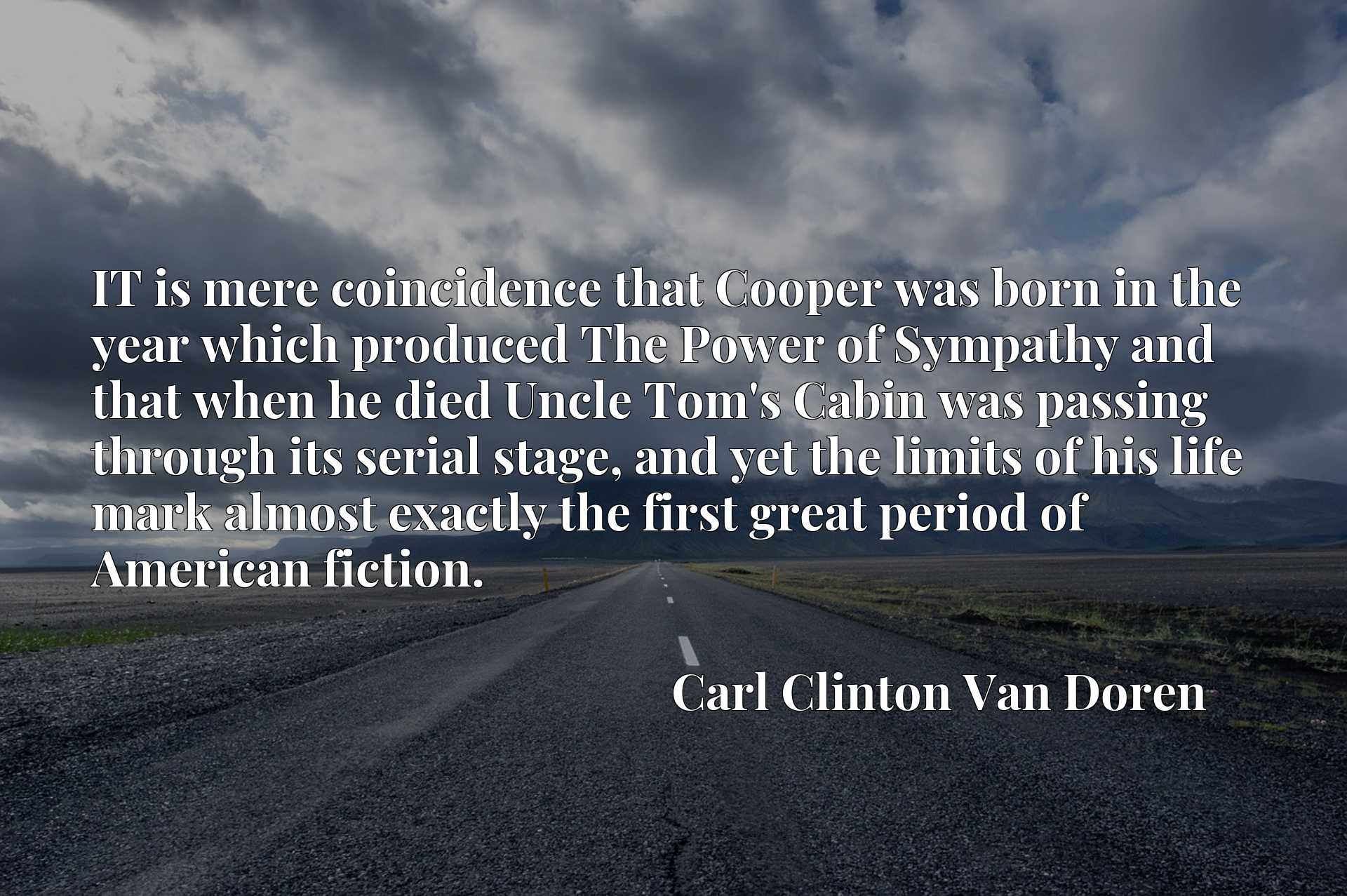 Quote Picture :IT is mere coincidence that Cooper was born in the year which produced The Power of Sympathy and that when he died Uncle Tom's Cabin was passing through its serial stage, and yet the limits of his life mark almost exactly the first great period of American fiction.