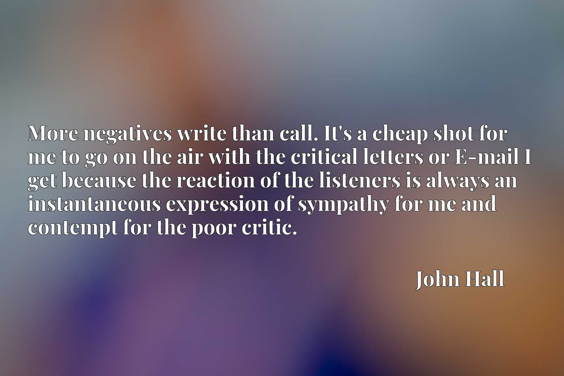 Quote Picture :More negatives write than call. It's a cheap shot for me to go on the air with the critical letters or E-mail I get because the reaction of the listeners is always an instantaneous expression of sympathy for me and contempt for the poor critic.