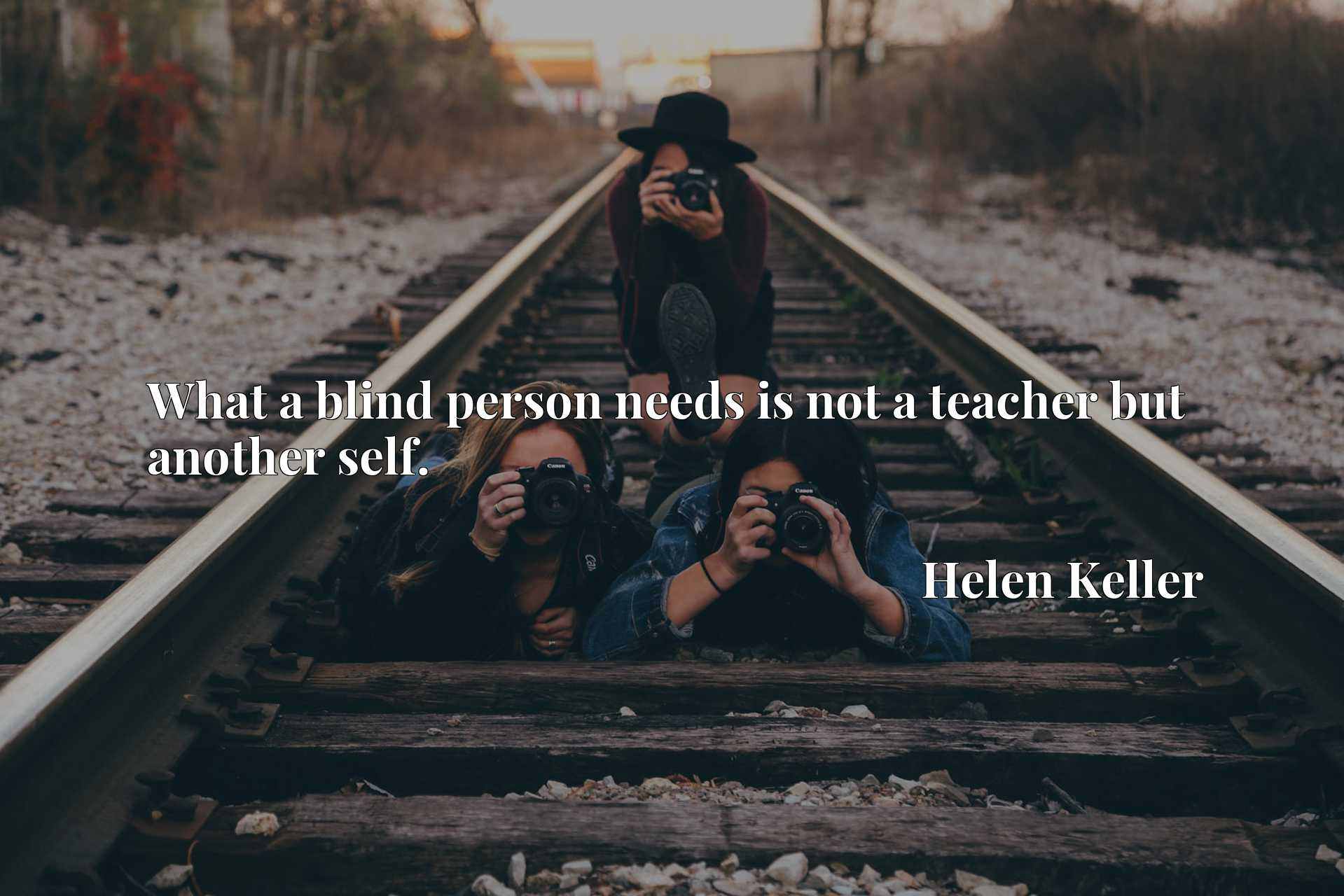 Quote Picture :What a blind person needs is not a teacher but another self.