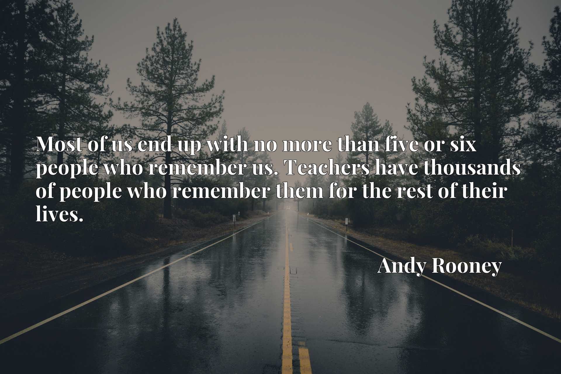 Quote Picture :Most of us end up with no more than five or six people who remember us. Teachers have thousands of people who remember them for the rest of their lives.