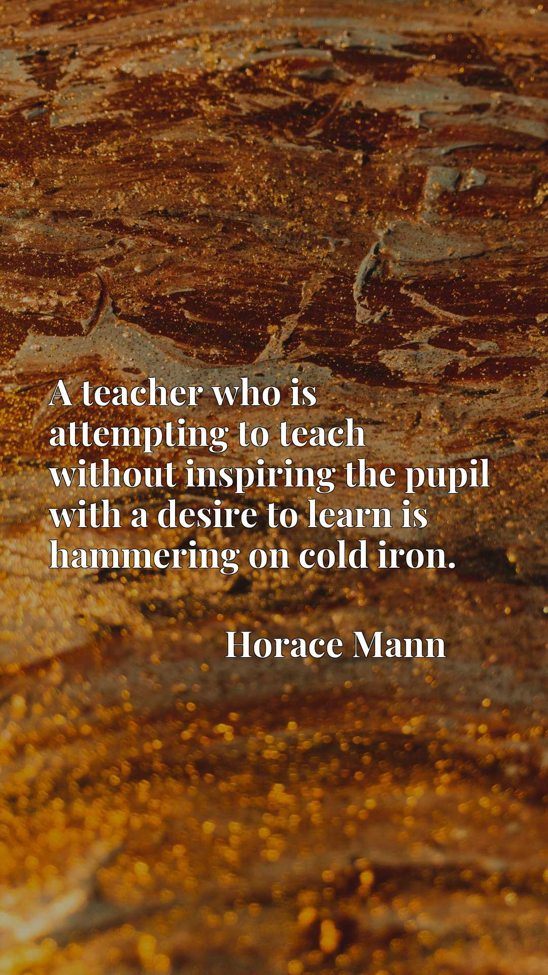 Quote Picture :A teacher who is attempting to teach without inspiring the pupil with a desire to learn is hammering on cold iron.