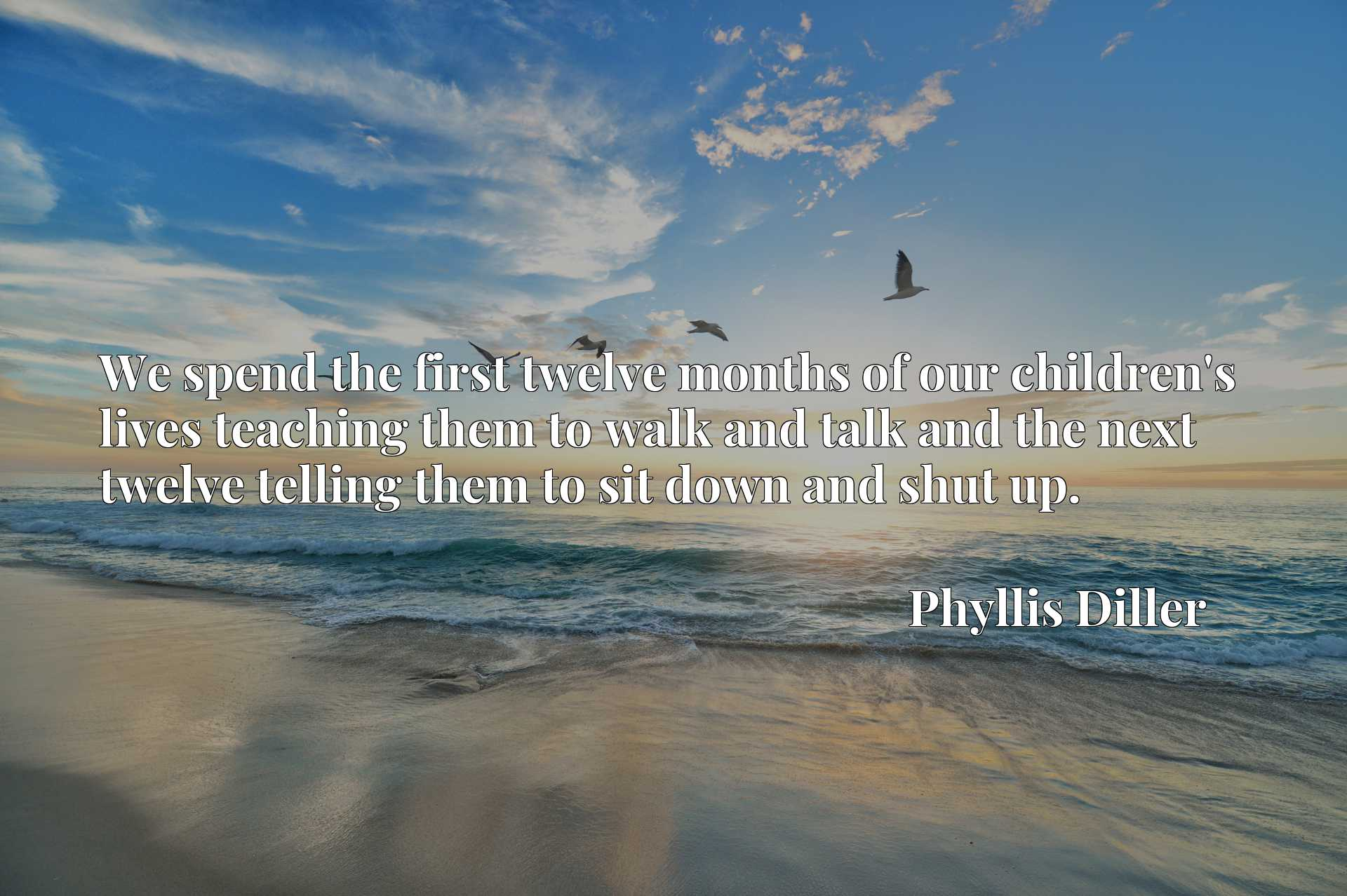 Quote Picture :We spend the first twelve months of our children's lives teaching them to walk and talk and the next twelve telling them to sit down and shut up.