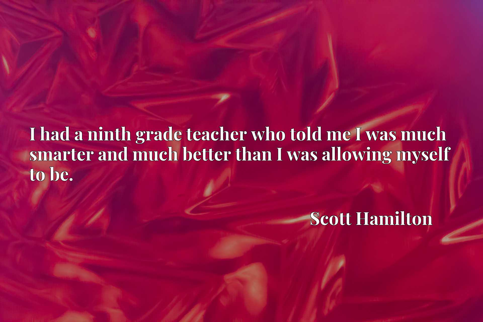 Quote Picture :I had a ninth grade teacher who told me I was much smarter and much better than I was allowing myself to be.
