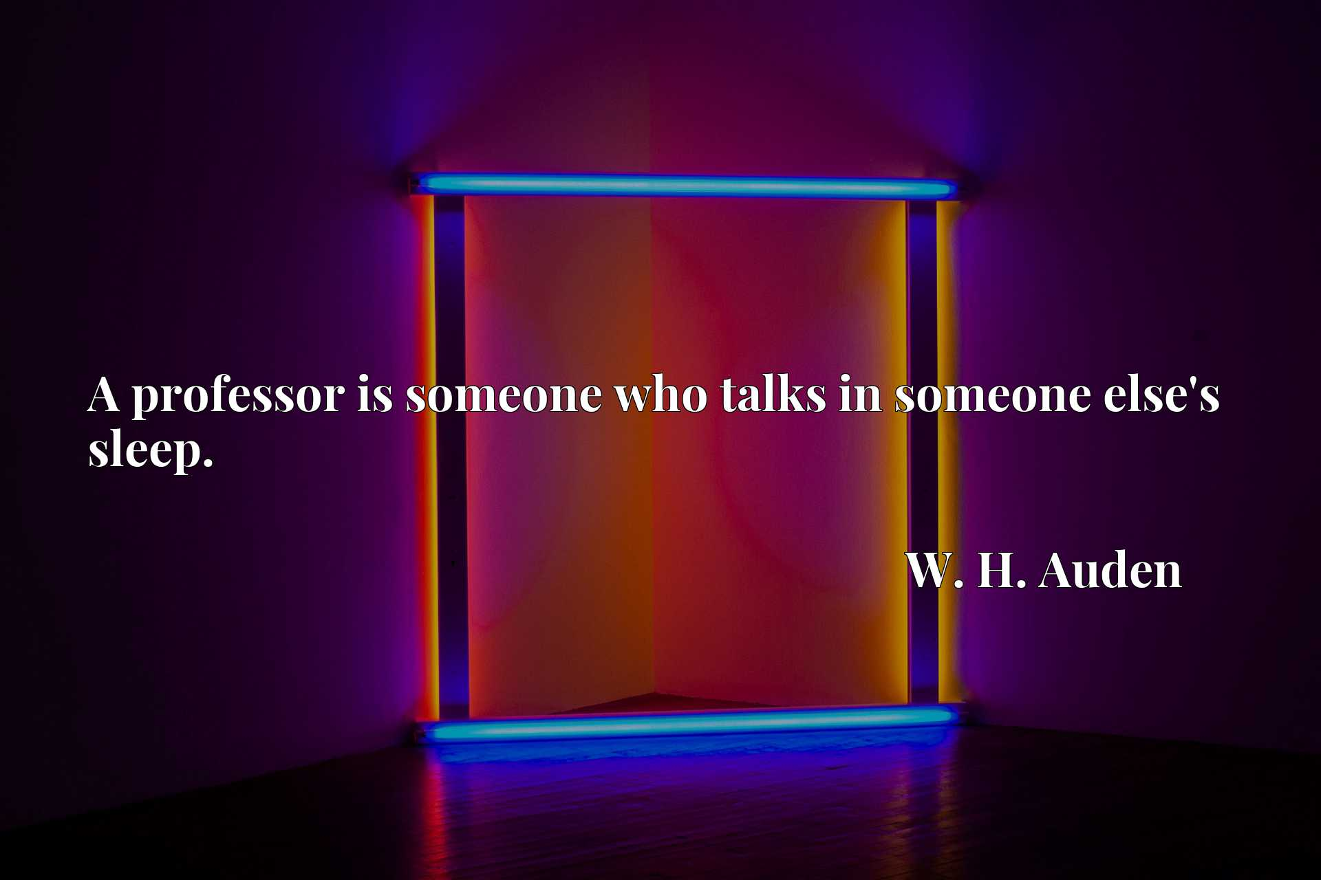 Quote Picture :A professor is someone who talks in someone else's sleep.