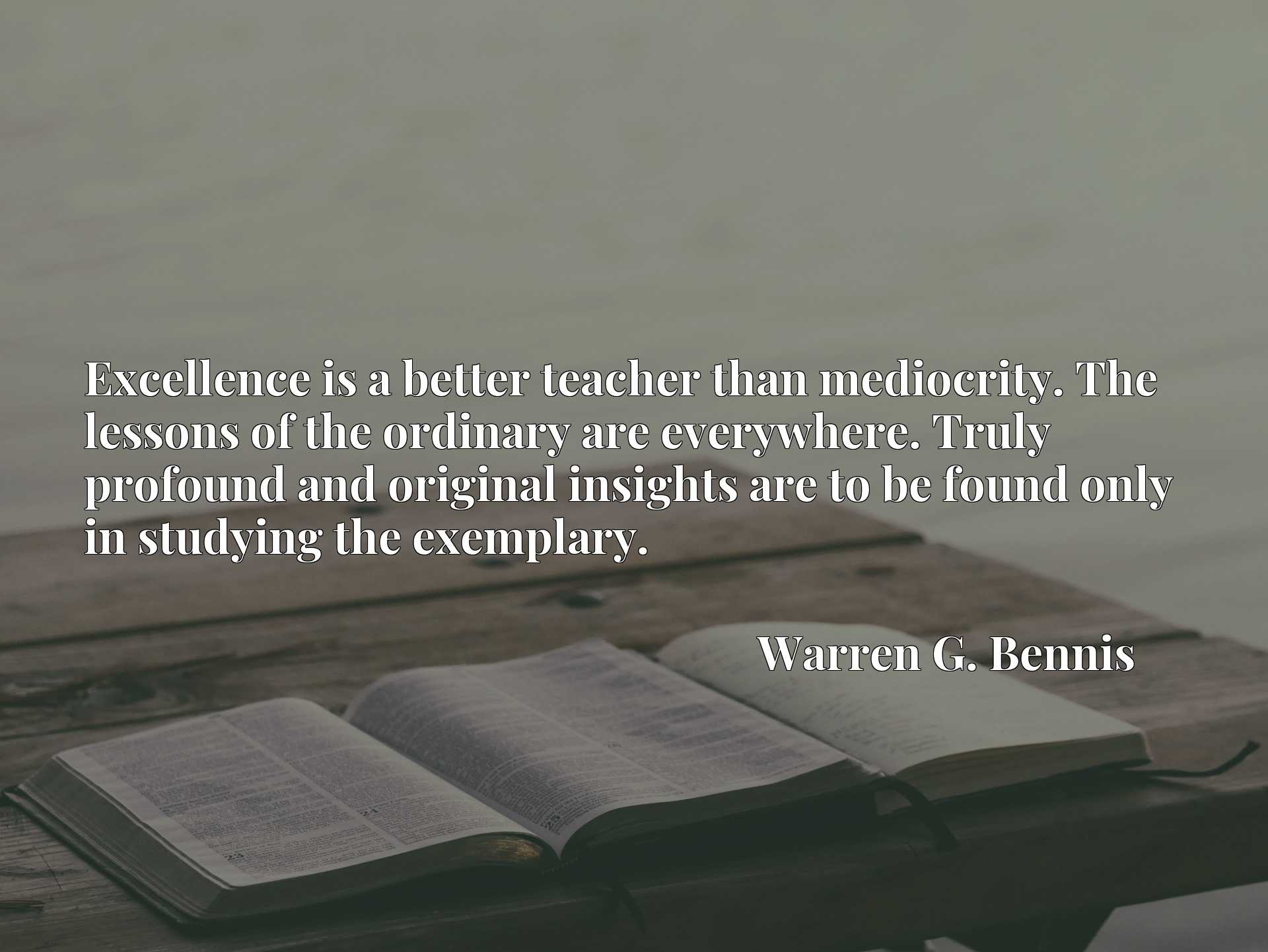 Quote Picture :Excellence is a better teacher than mediocrity. The lessons of the ordinary are everywhere. Truly profound and original insights are to be found only in studying the exemplary.