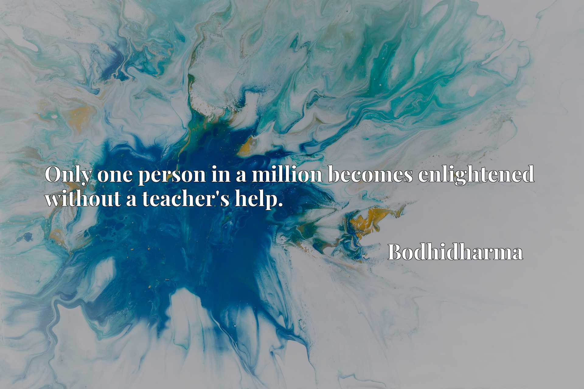 Quote Picture :Only one person in a million becomes enlightened without a teacher's help.