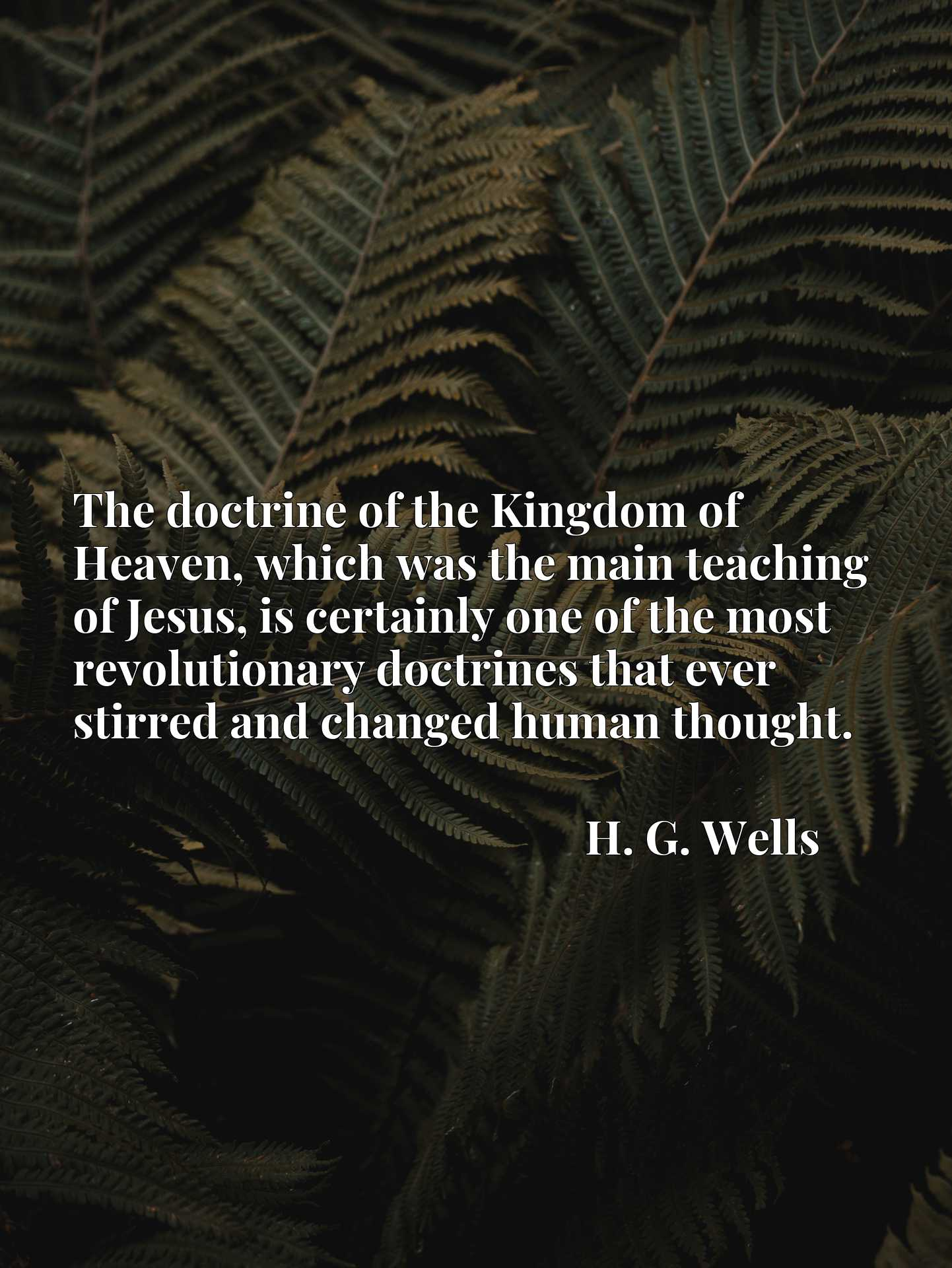 Quote Picture :The doctrine of the Kingdom of Heaven, which was the main teaching of Jesus, is certainly one of the most revolutionary doctrines that ever stirred and changed human thought.