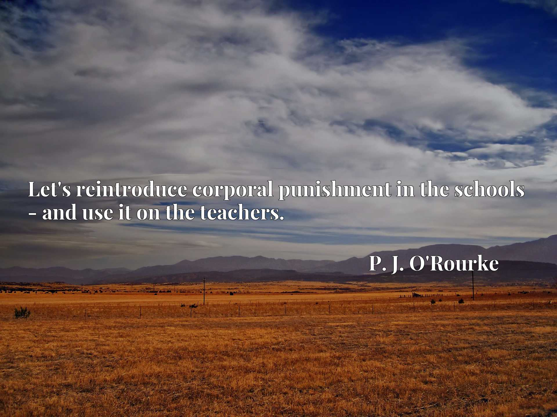 Quote Picture :Let's reintroduce corporal punishment in the schools - and use it on the teachers.