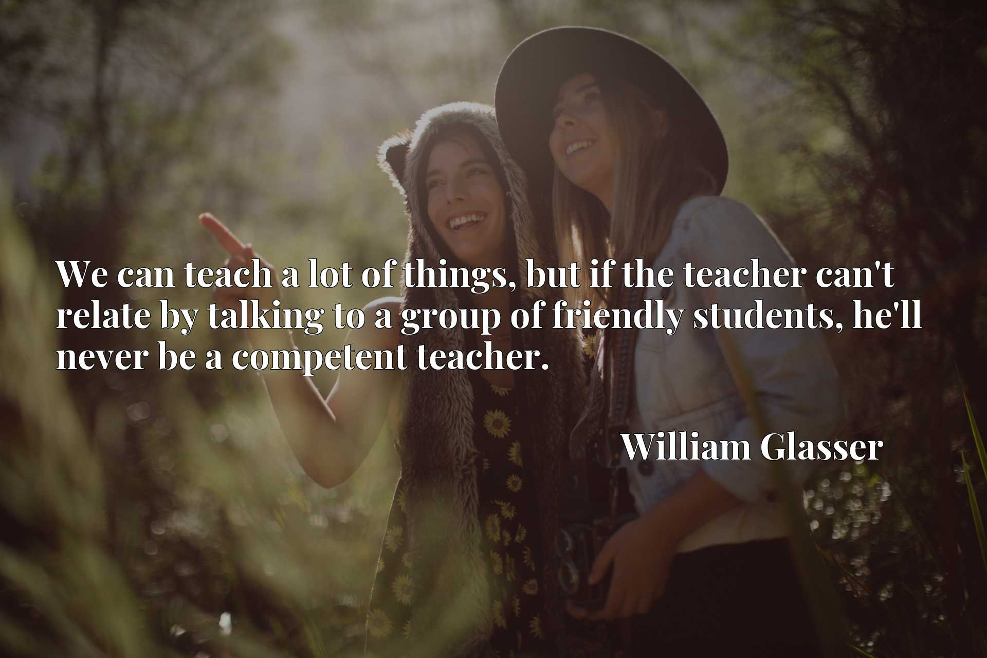 Quote Picture :We can teach a lot of things, but if the teacher can't relate by talking to a group of friendly students, he'll never be a competent teacher.