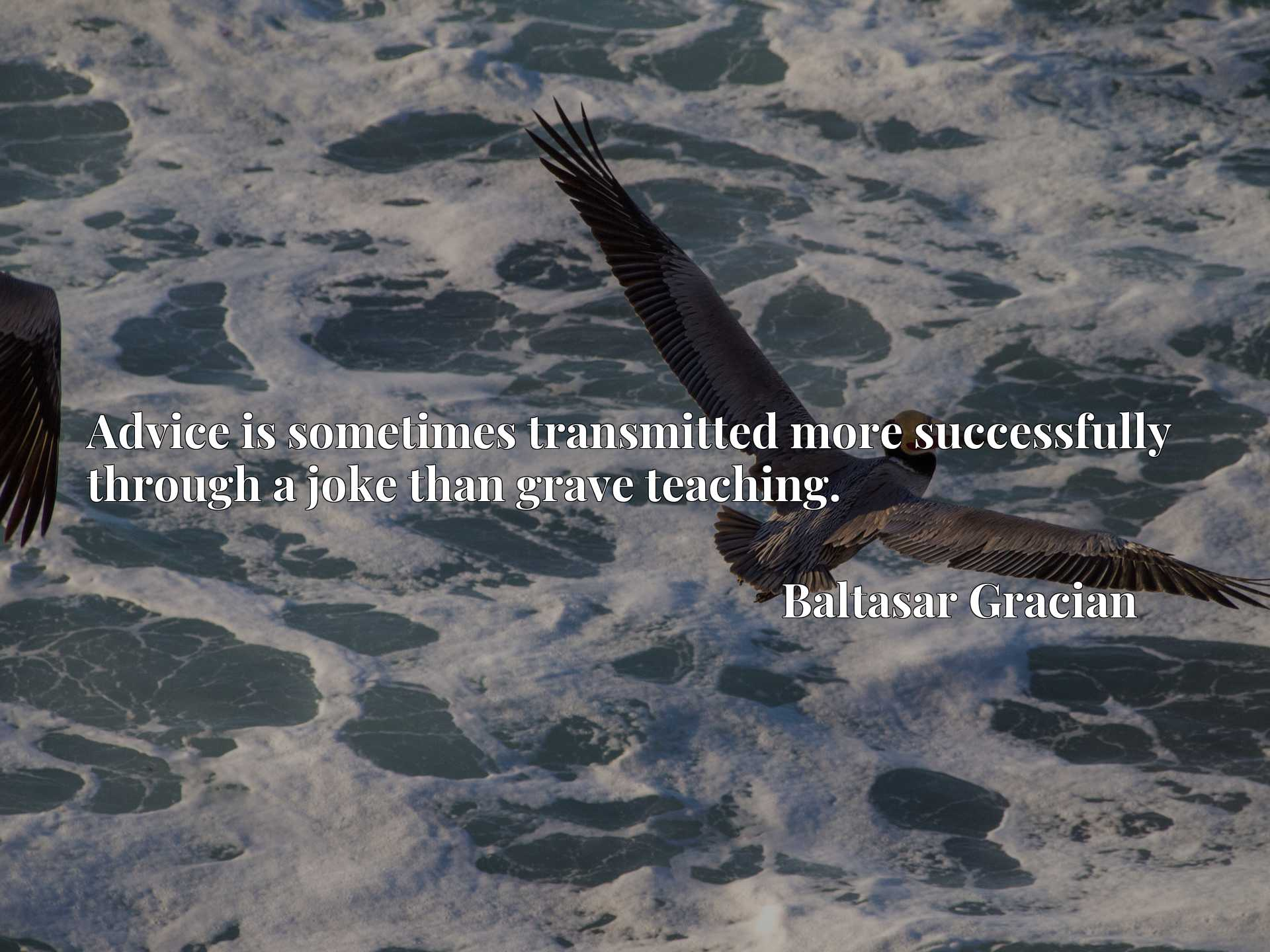 Quote Picture :Advice is sometimes transmitted more successfully through a joke than grave teaching.