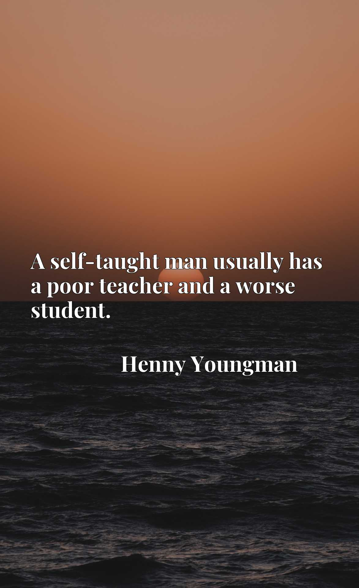 Quote Picture :A self-taught man usually has a poor teacher and a worse student.