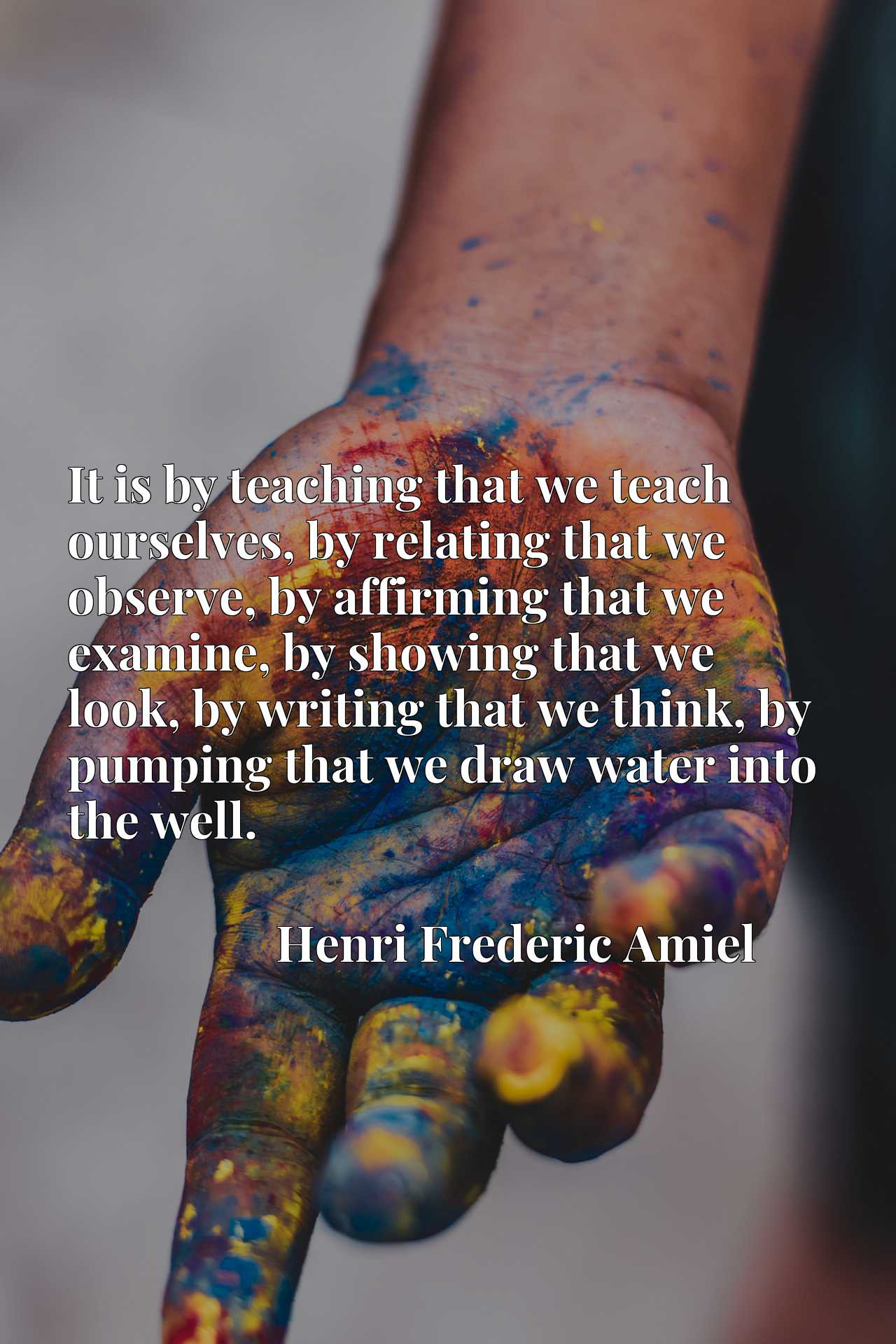 Quote Picture :It is by teaching that we teach ourselves, by relating that we observe, by affirming that we examine, by showing that we look, by writing that we think, by pumping that we draw water into the well.