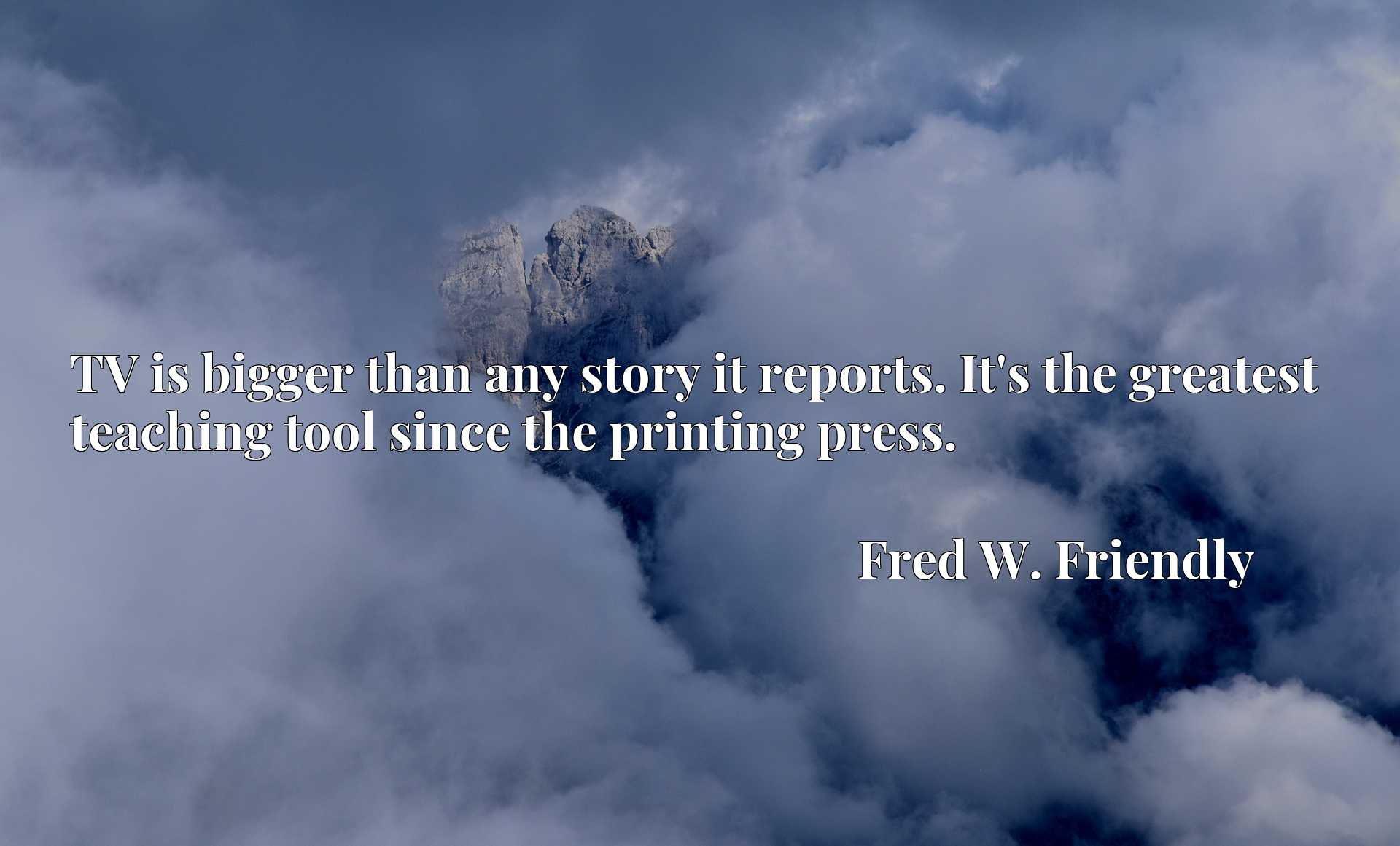 Quote Picture :TV is bigger than any story it reports. It's the greatest teaching tool since the printing press.