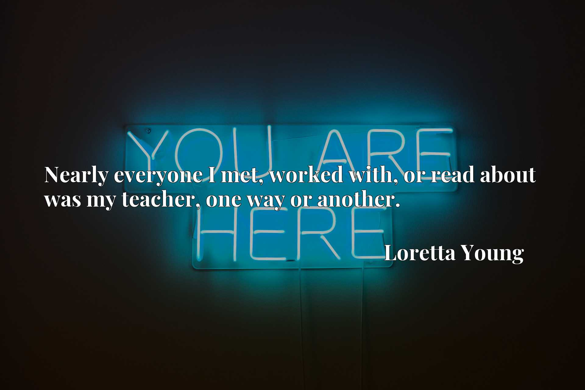 Quote Picture :Nearly everyone I met, worked with, or read about was my teacher, one way or another.