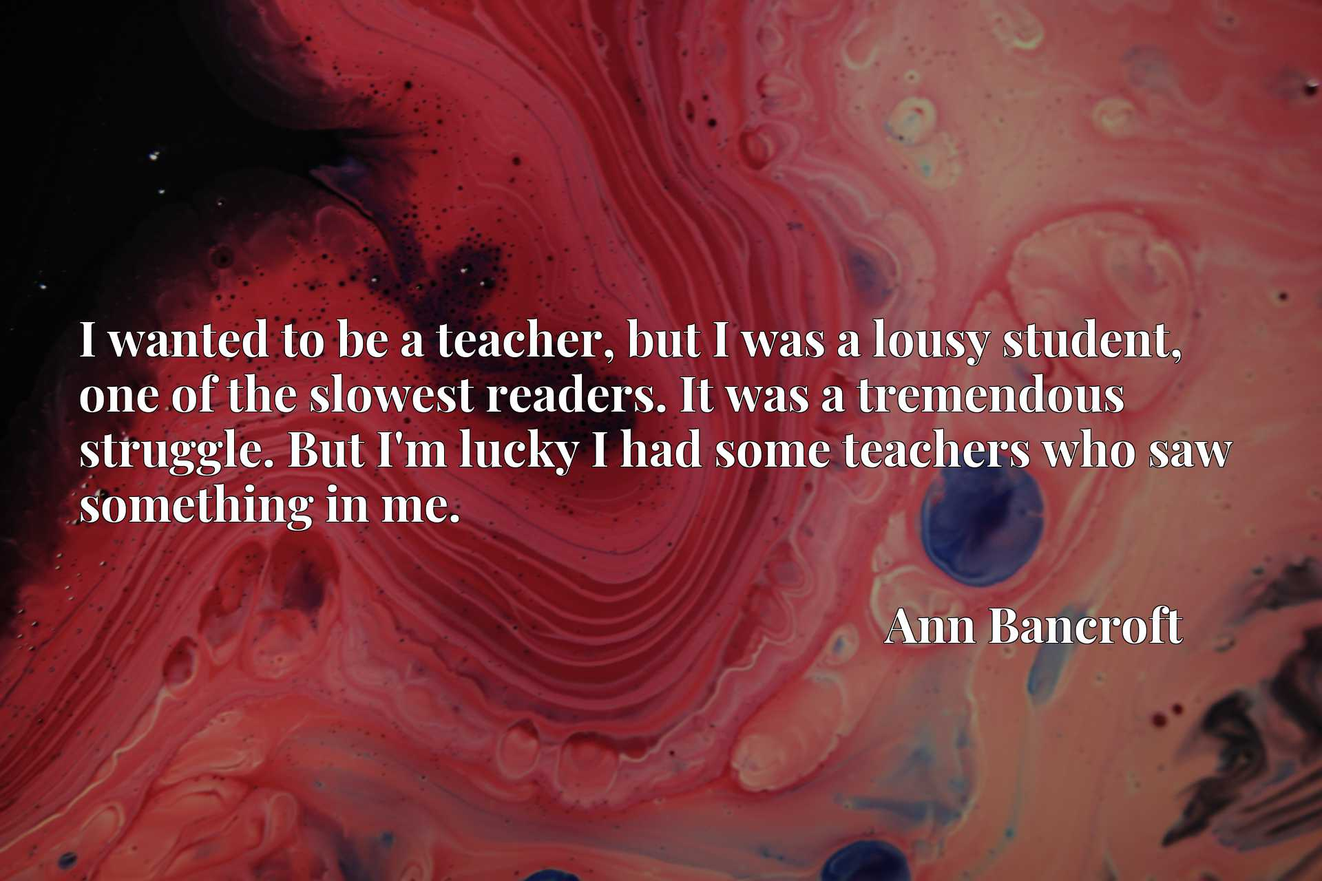 Quote Picture :I wanted to be a teacher, but I was a lousy student, one of the slowest readers. It was a tremendous struggle. But I'm lucky I had some teachers who saw something in me.