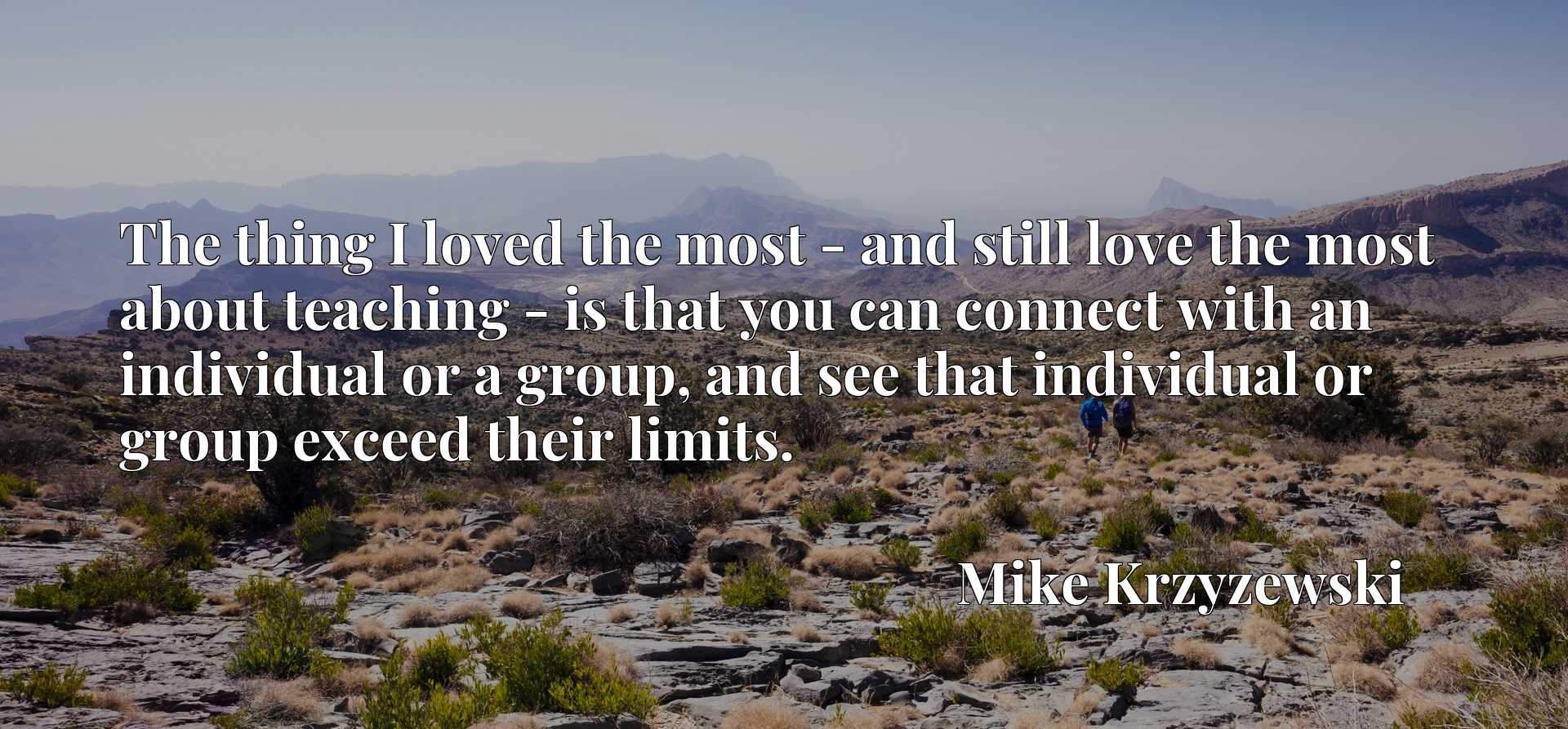 Quote Picture :The thing I loved the most - and still love the most about teaching - is that you can connect with an individual or a group, and see that individual or group exceed their limits.