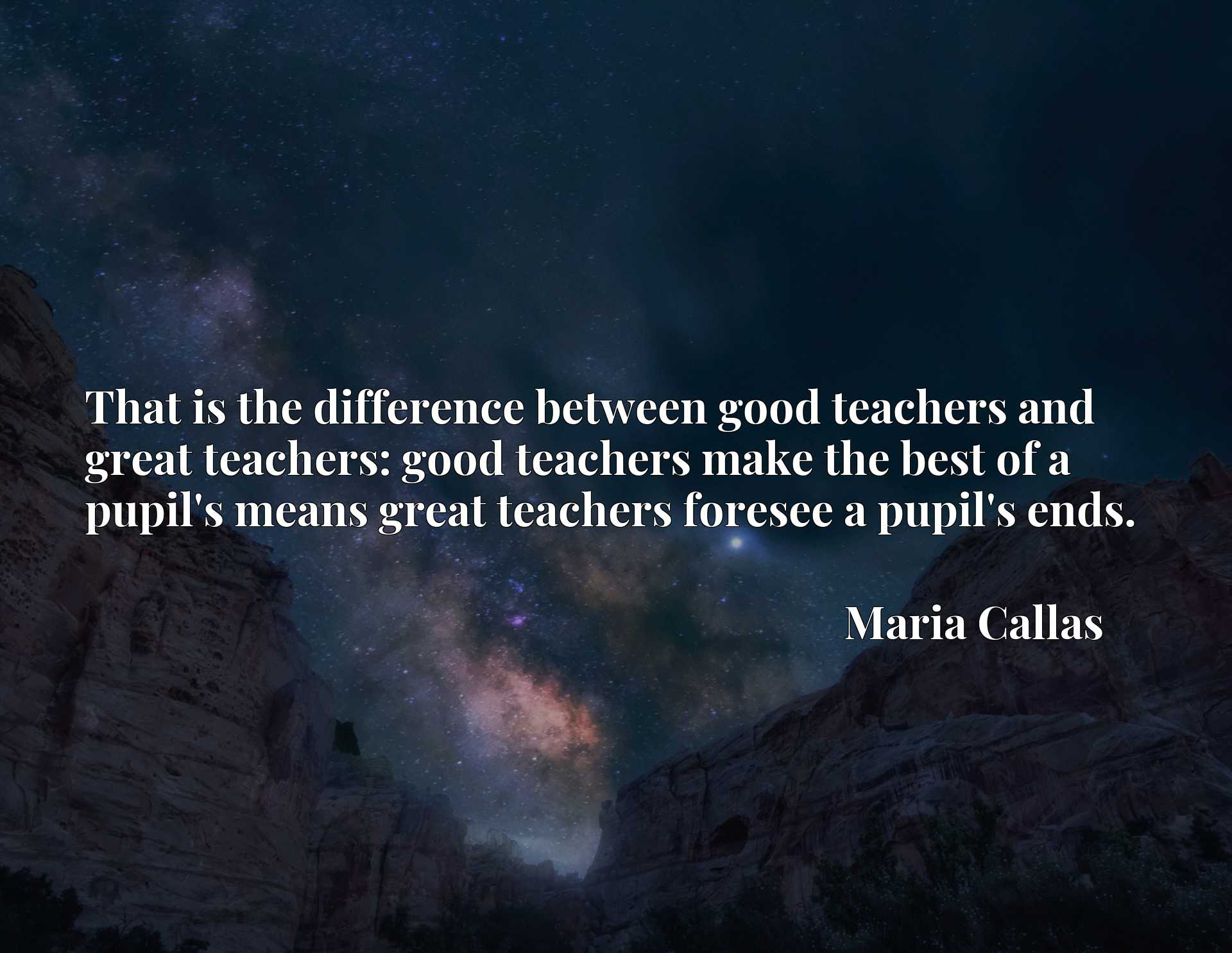 That is the difference between good teachers and great teachers: good teachers make the best of a pupil's means great teachers foresee a pupil's ends.