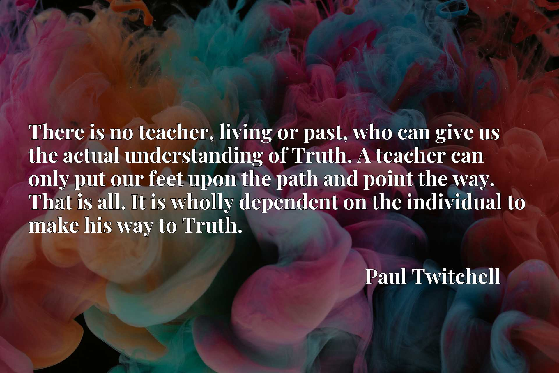 Quote Picture :There is no teacher, living or past, who can give us the actual understanding of Truth. A teacher can only put our feet upon the path and point the way. That is all. It is wholly dependent on the individual to make his way to Truth.