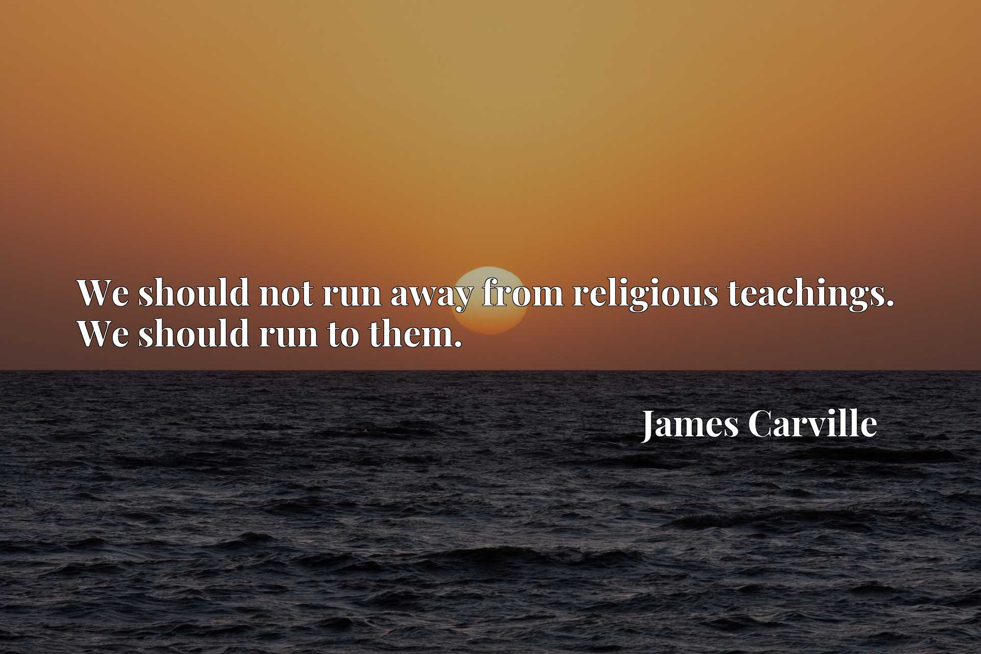 Quote Picture :We should not run away from religious teachings. We should run to them.