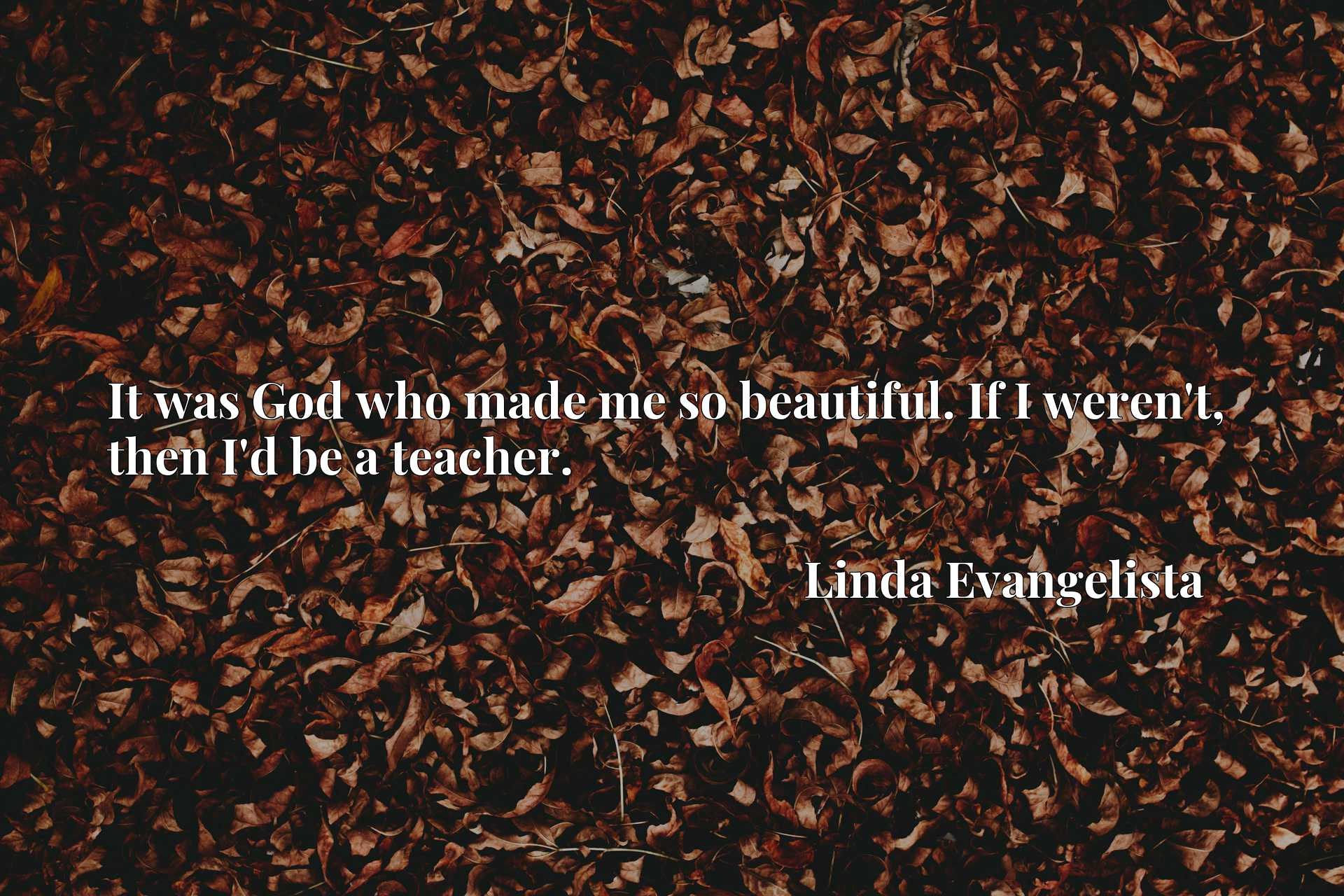 Quote Picture :It was God who made me so beautiful. If I weren't, then I'd be a teacher.