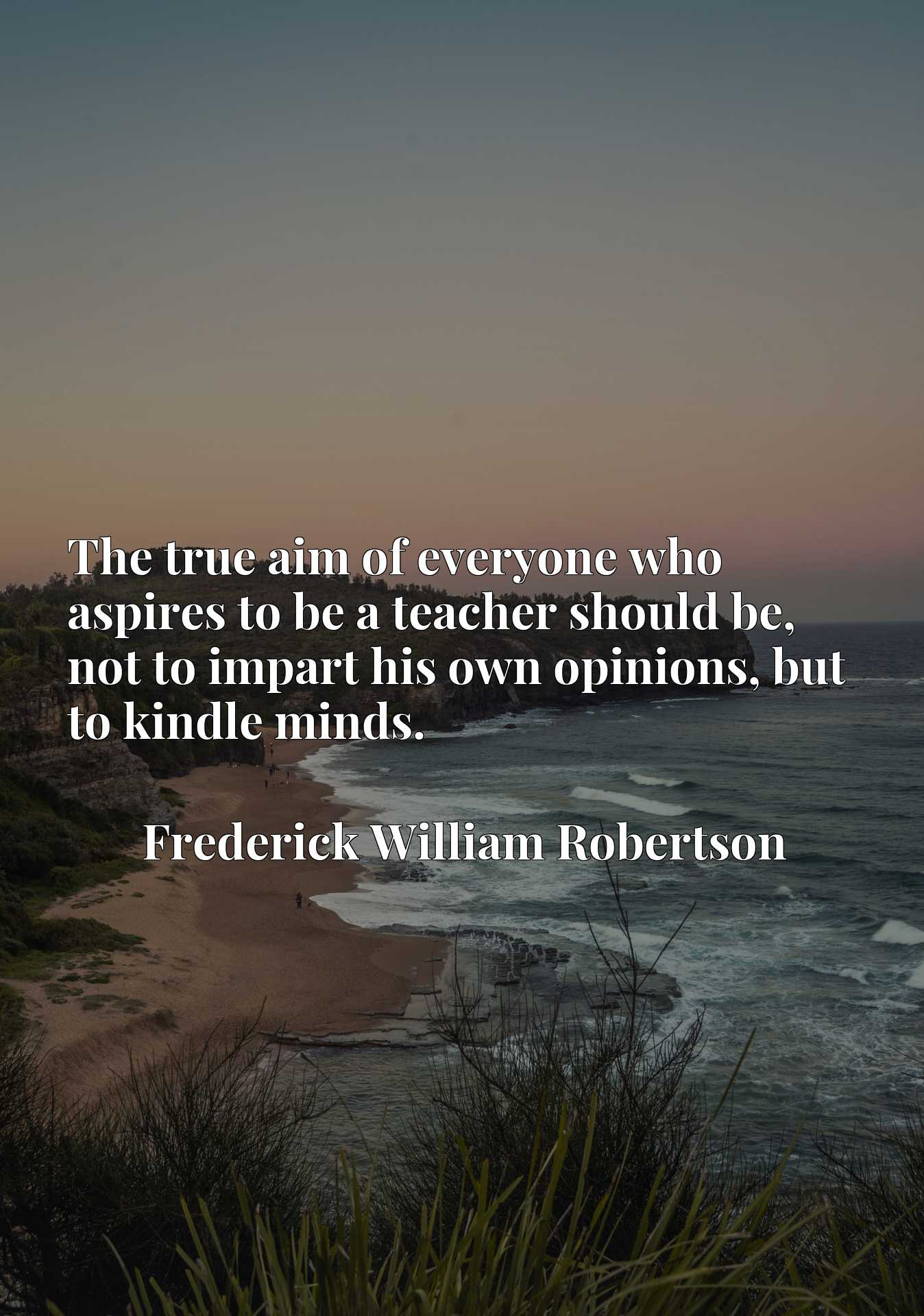 Quote Picture :The true aim of everyone who aspires to be a teacher should be, not to impart his own opinions, but to kindle minds.