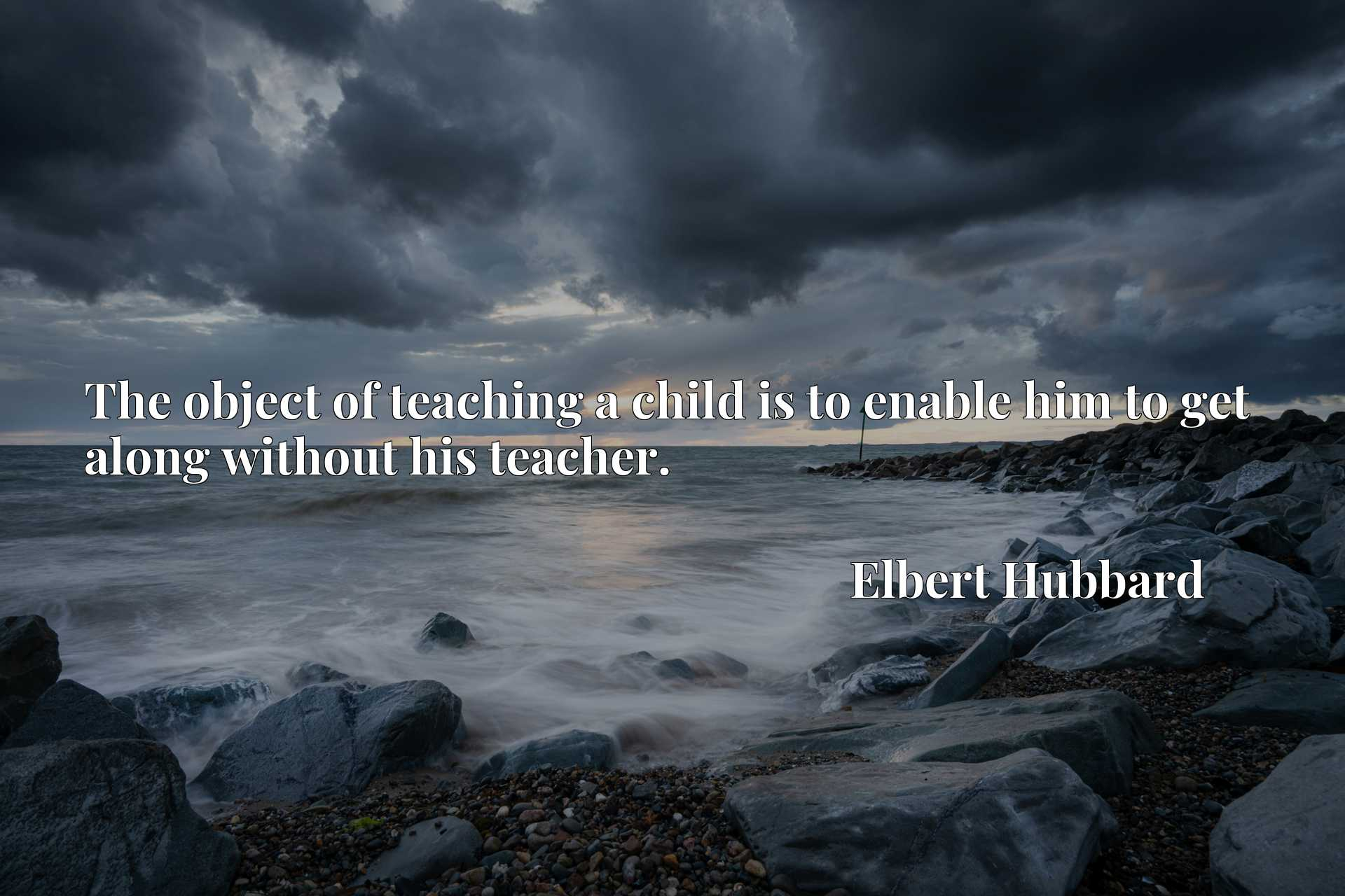 Quote Picture :The object of teaching a child is to enable him to get along without his teacher.