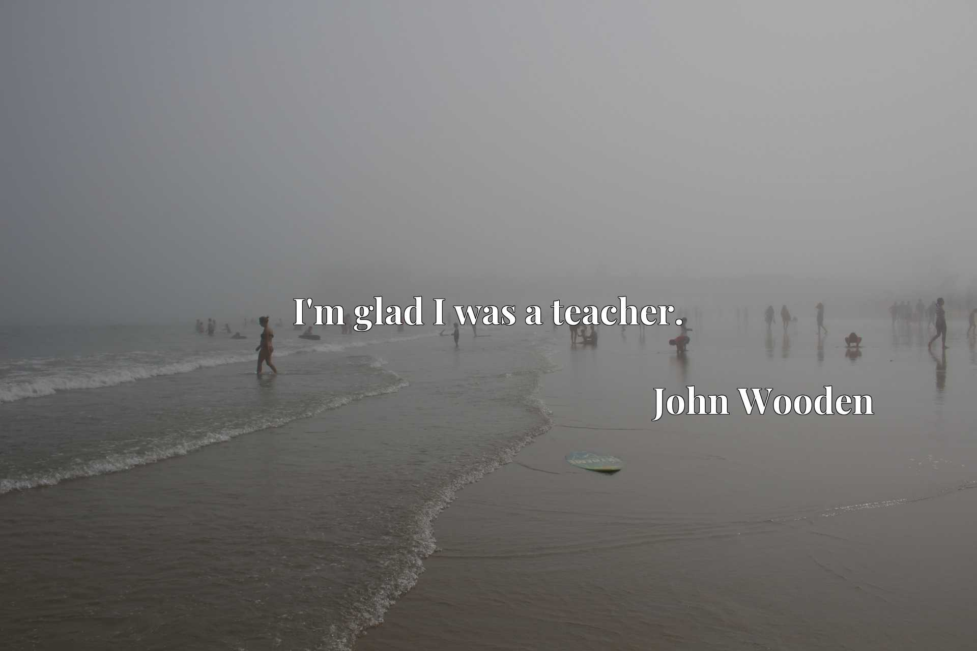 Quote Picture :I'm glad I was a teacher.