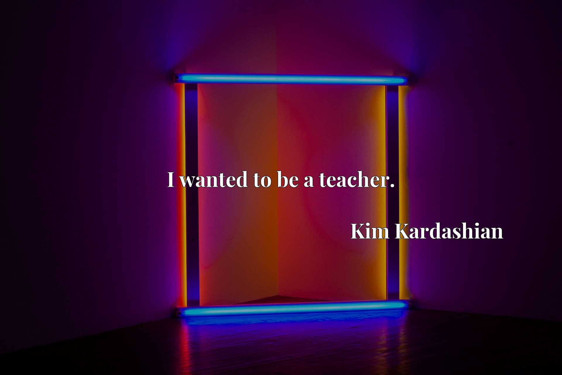 Quote Picture :I wanted to be a teacher.