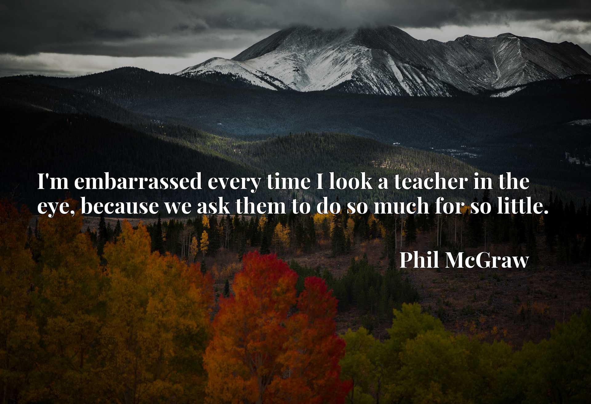 Quote Picture :I'm embarrassed every time I look a teacher in the eye, because we ask them to do so much for so little.