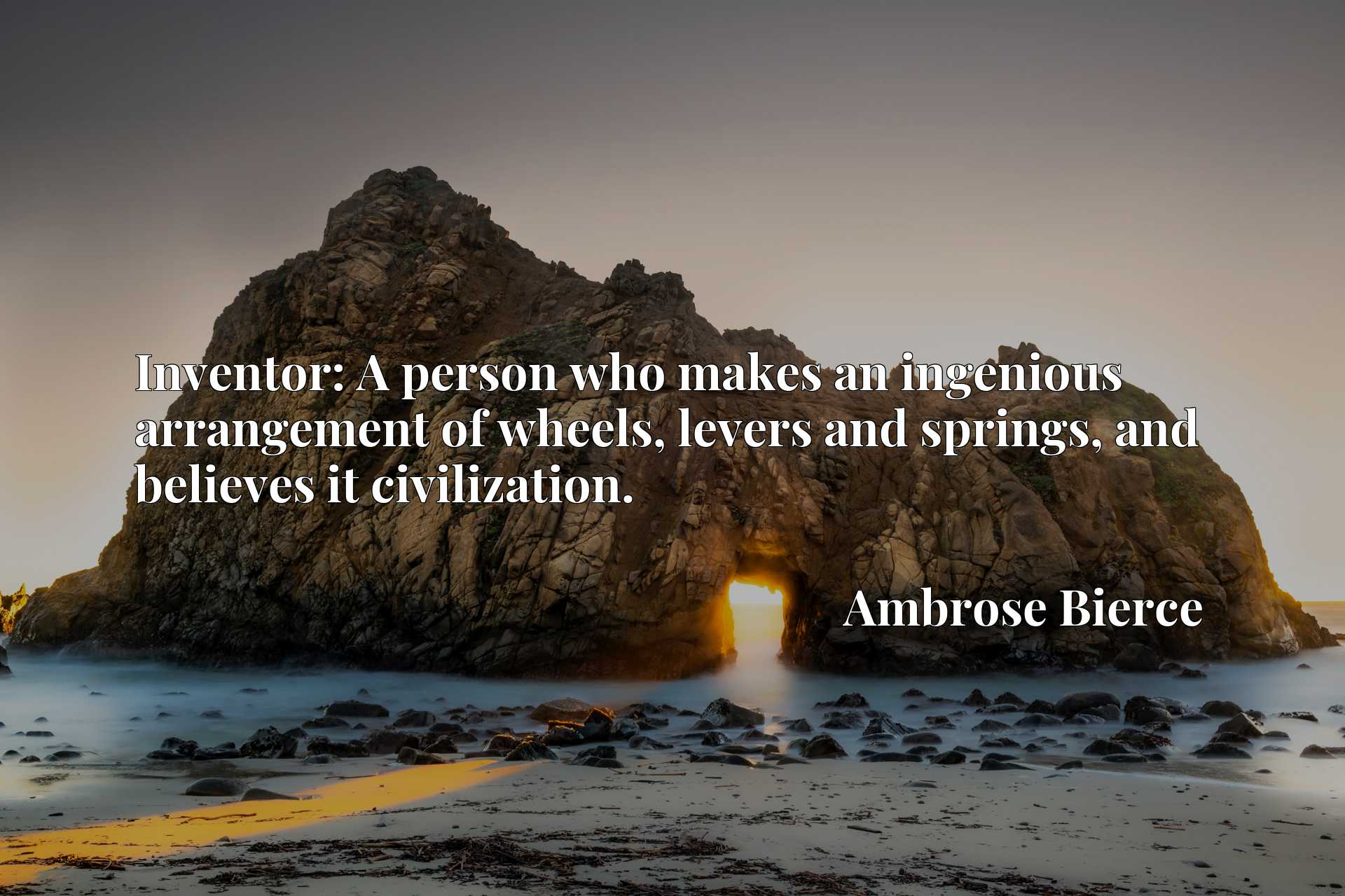 Quote Picture :Inventor: A person who makes an ingenious arrangement of wheels, levers and springs, and believes it civilization.