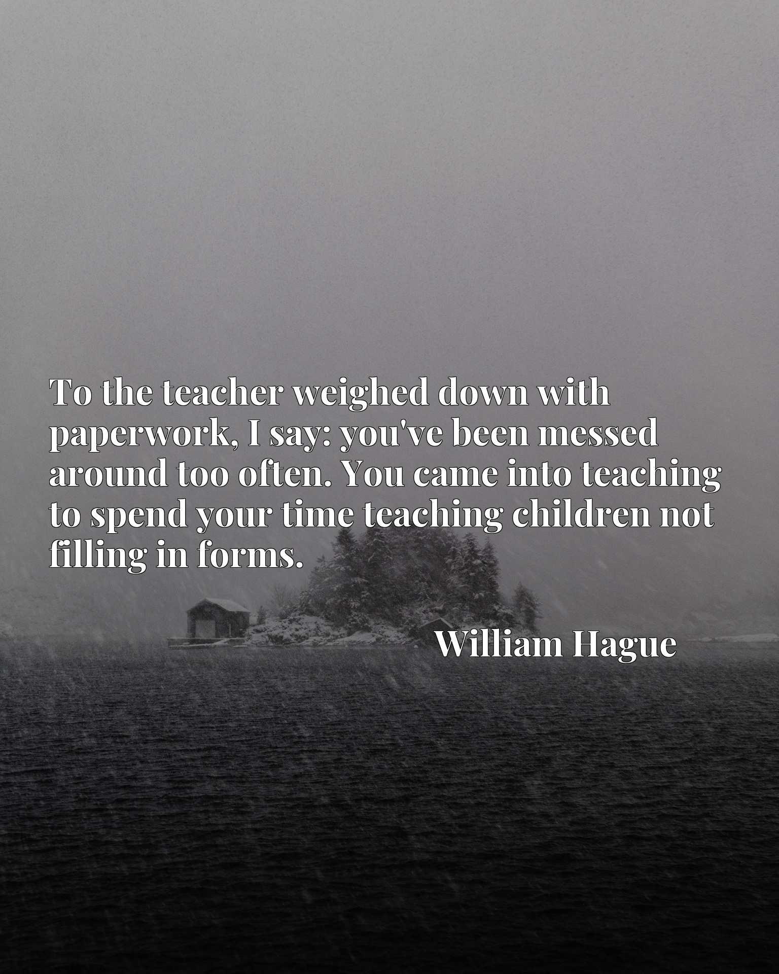 To the teacher weighed down with paperwork, I say: you've been messed around too often. You came into teaching to spend your time teaching children not filling in forms.